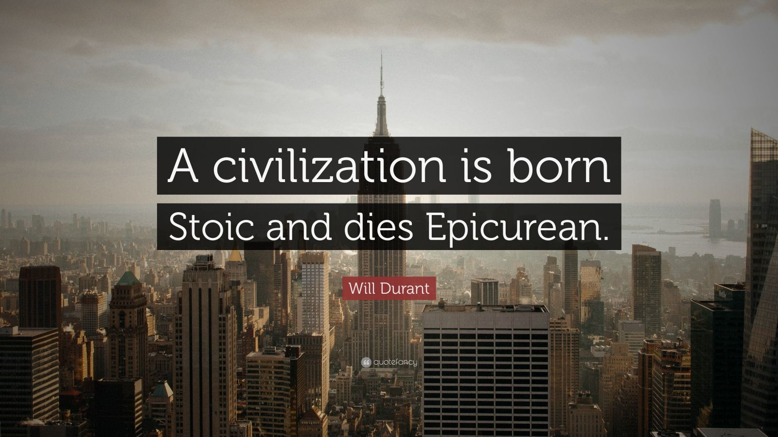 "Will Durant Quote: ""A civilization is born Stoic and dies Epicurean."""