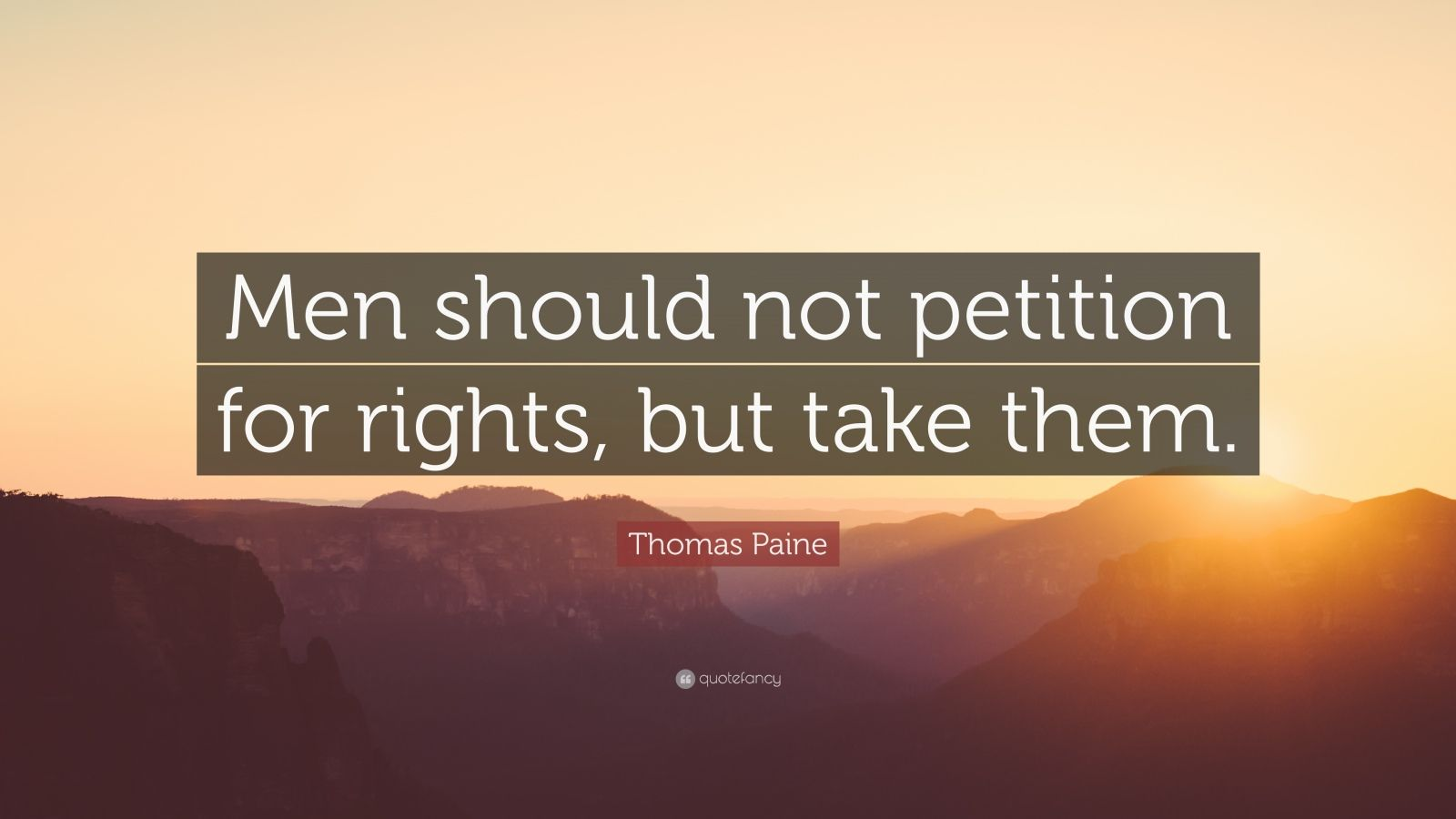 "Thomas Paine Quote: ""Men should not petition for rights, but take them."""