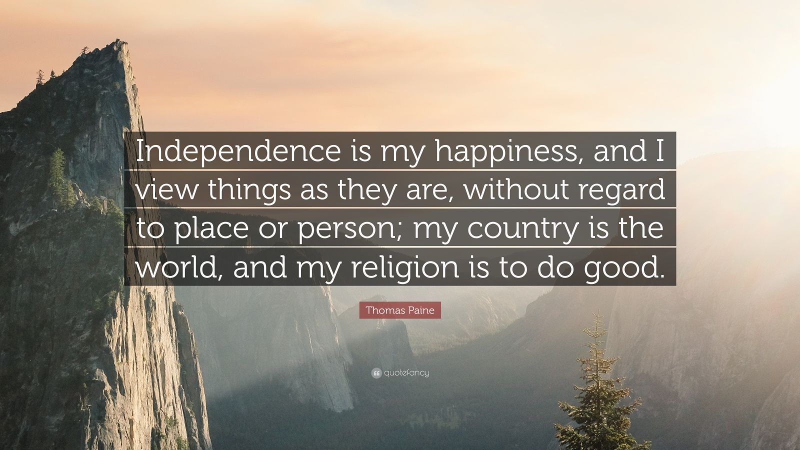 "Thomas Paine Quote: ""Independence is my happiness, and I view things as they are, without regard to place or person; my country is the world, and my religion is to do good."""