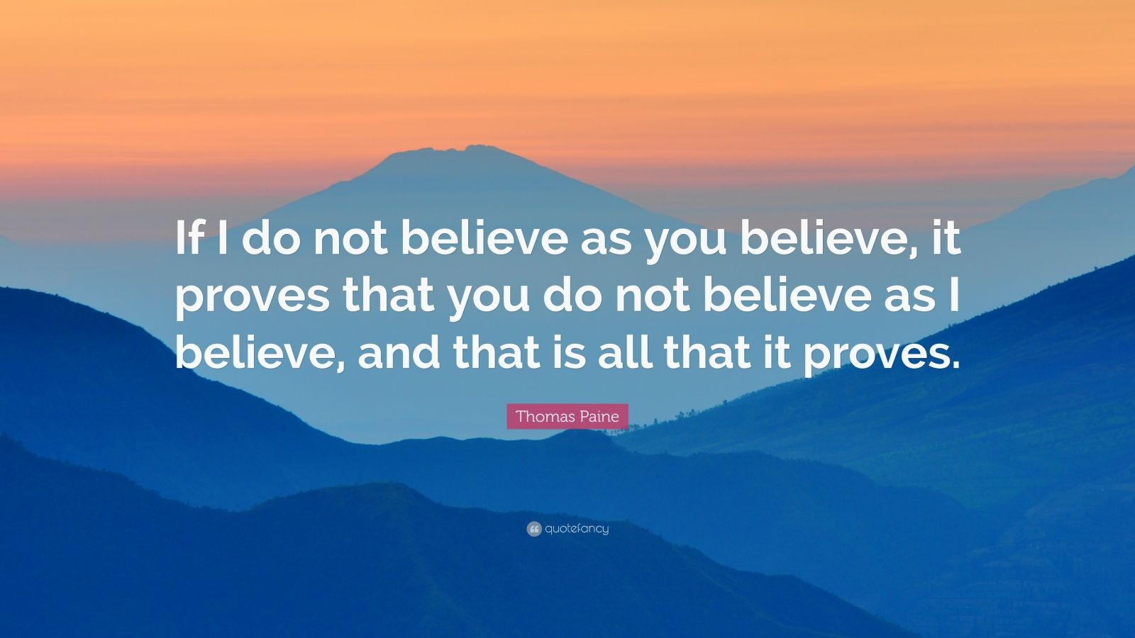 "Thomas Paine Quote: ""If I do not believe as you believe, it proves that you do not believe as I believe, and that is all that it proves."""