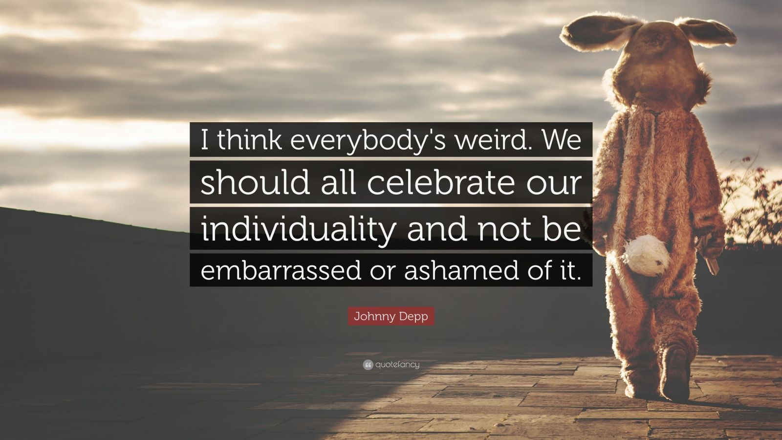 """Johnny Depp Quote: """"I think everybody's weird. We should all celebrate our individuality and not be embarrassed or ashamed of it."""""""