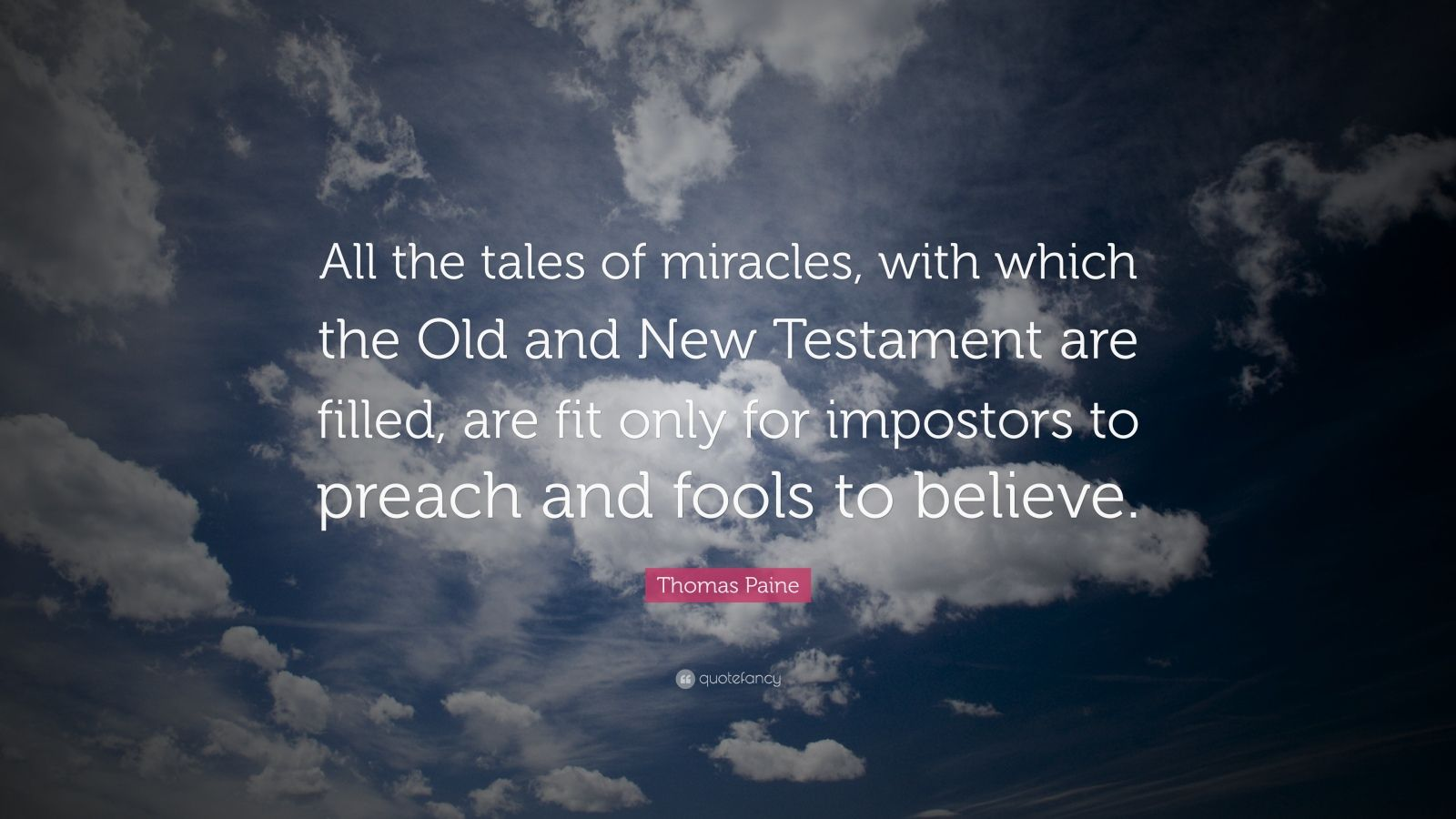 "Thomas Paine Quote: ""All the tales of miracles, with which the Old and New Testament are filled, are fit only for impostors to preach and fools to believe."""