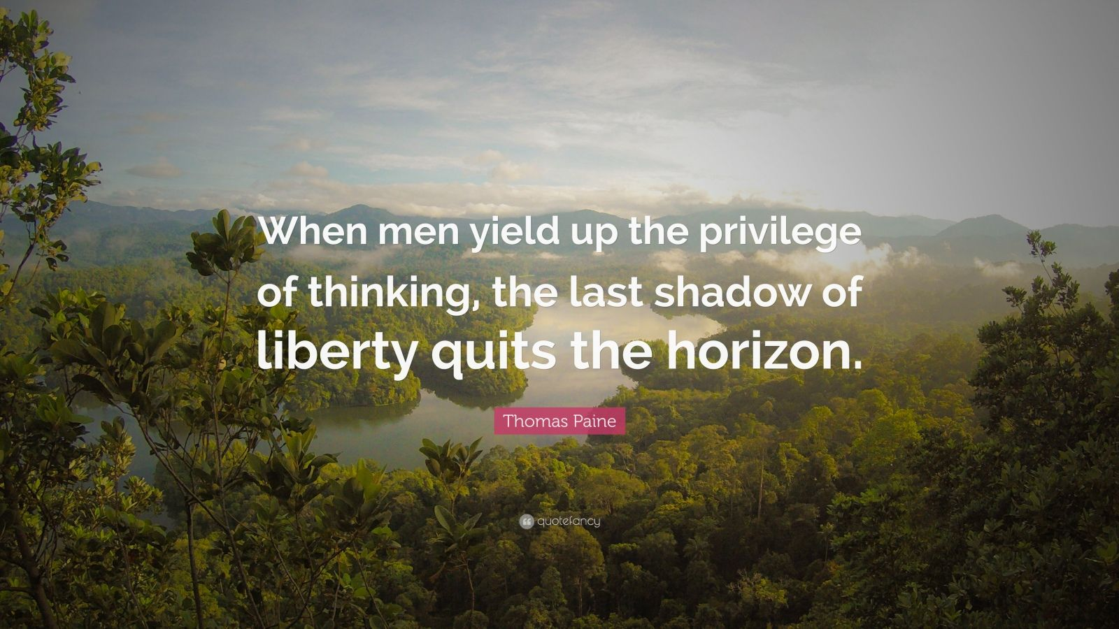 "Thomas Paine Quote: ""When men yield up the privilege of thinking, the last shadow of liberty quits the horizon."""