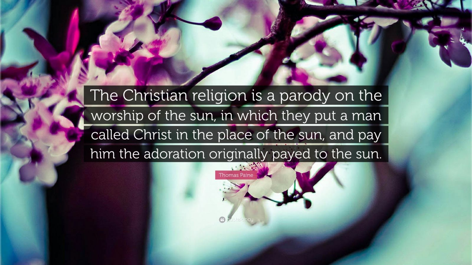 "Thomas Paine Quote: ""The Christian religion is a parody on the worship of the sun, in which they put a man called Christ in the place of the sun, and pay him the adoration originally payed to the sun."""