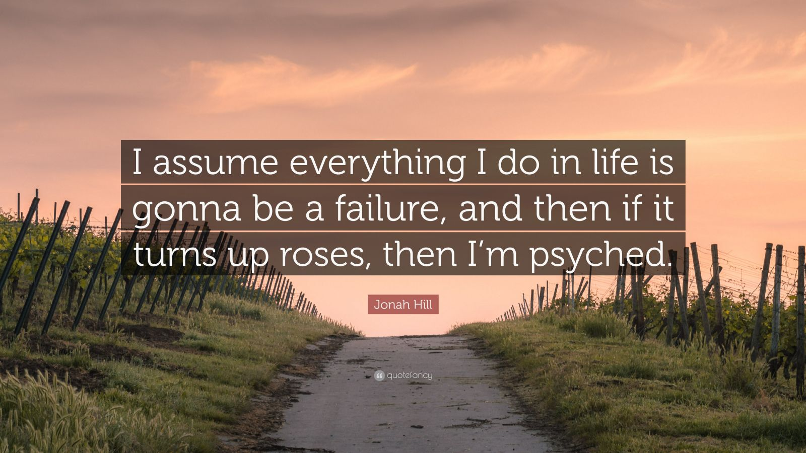 "Jonah Hill Quote: ""I assume everything I do in life is gonna be a failure, and then if it turns up roses, then I'm psyched."""