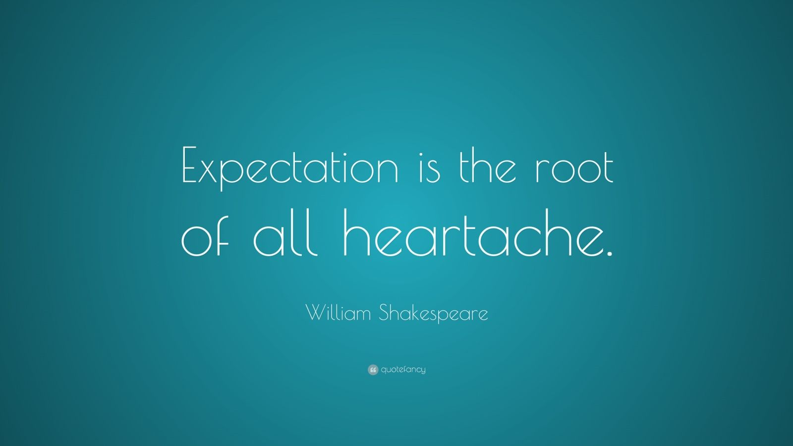 """William Shakespeare Quote: """"Expectation is the root of all heartache."""""""