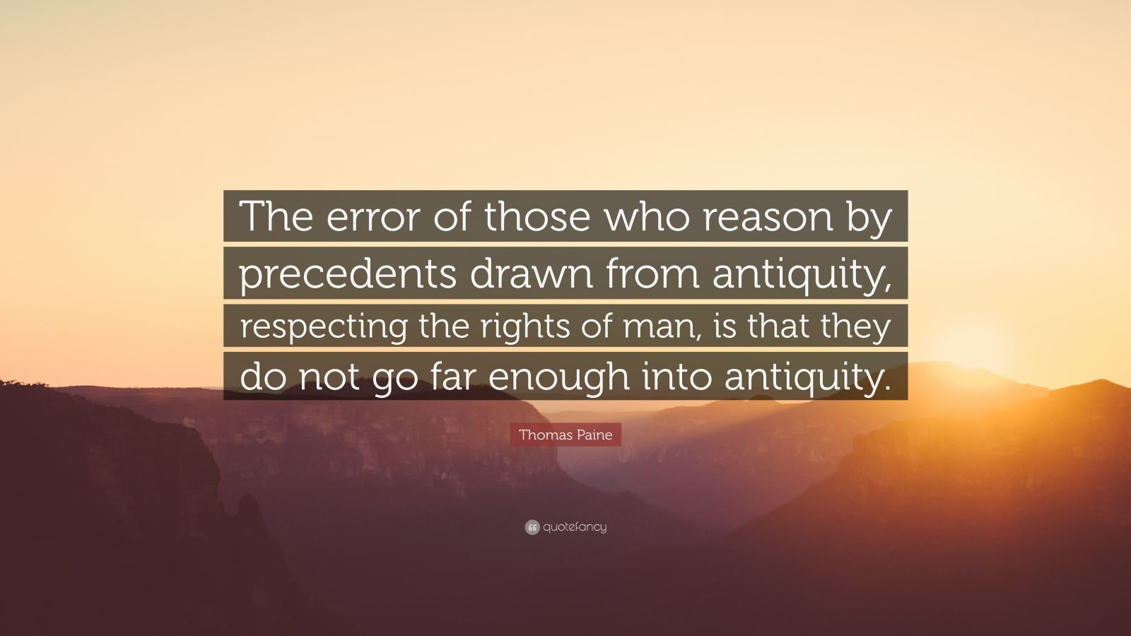 "Thomas Paine Quote: ""The error of those who reason by precedents drawn from antiquity, respecting the rights of man, is that they do not go far enough into antiquity."""