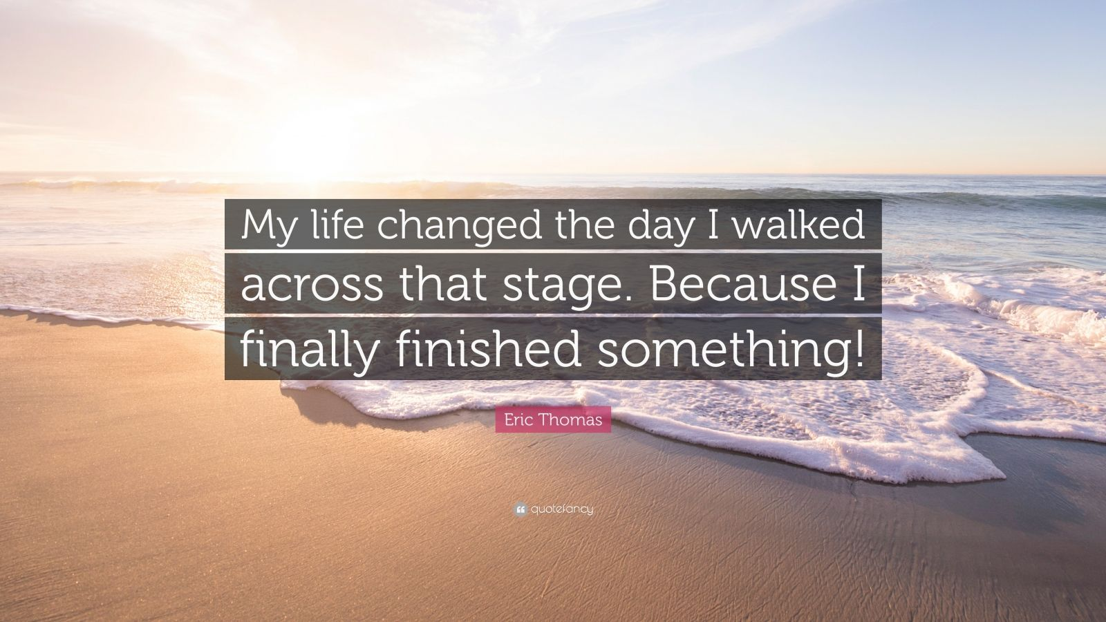 """Eric Thomas Quote: """"My life changed the day I walked across that stage. Because I finally finished something!"""""""