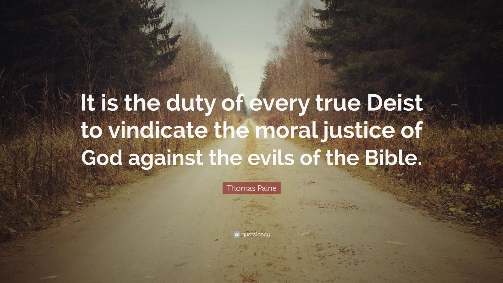 "Thomas Paine Quote: ""It is the duty of every true Deist to vindicate the moral justice of God against the evils of the Bible."""