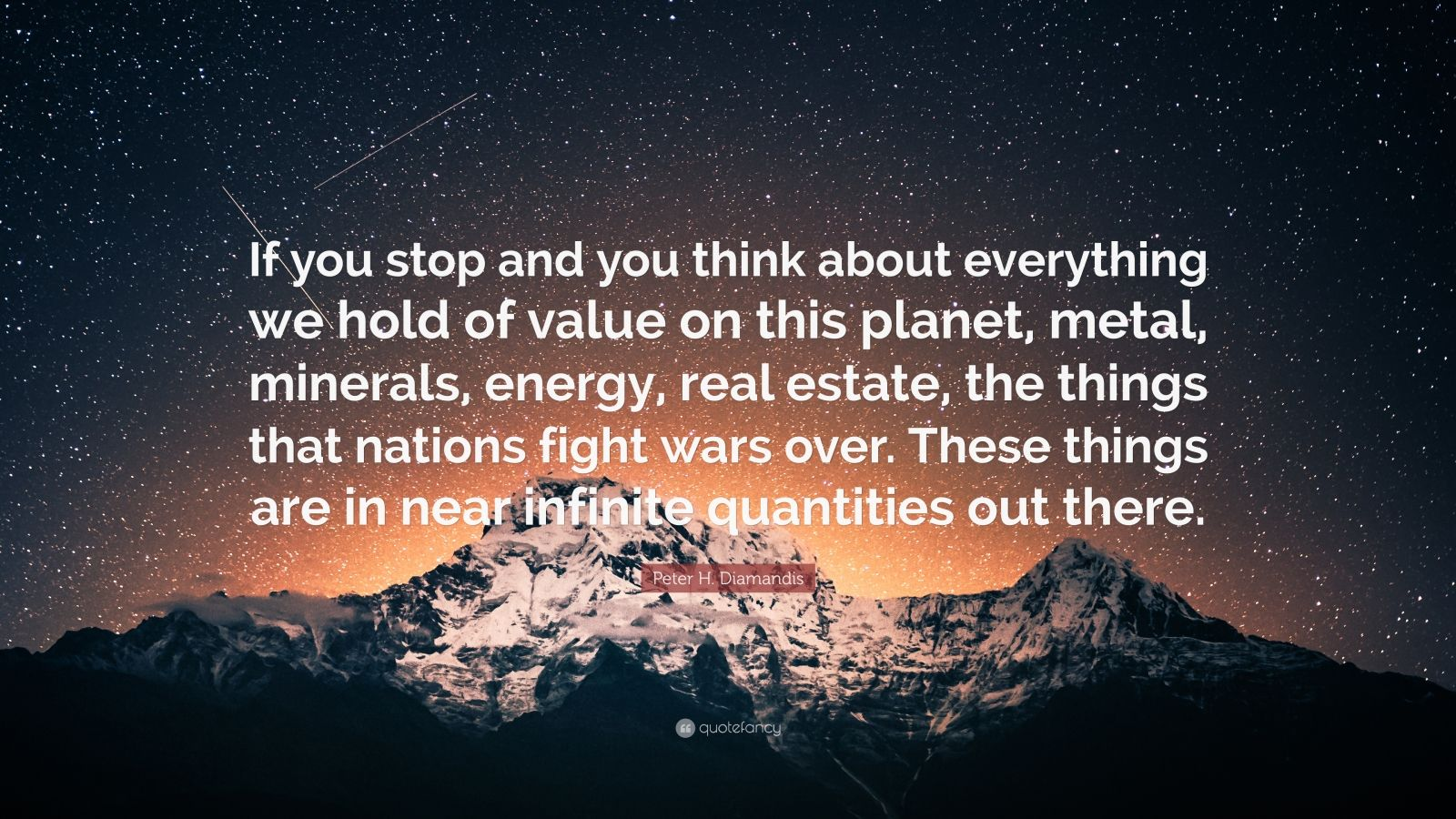 """Peter H. Diamandis Quote: """"If you stop and you think about everything we hold of value on this planet, metal, minerals, energy, real estate, the things that nations fight wars over. These things are in near infinite quantities out there."""""""