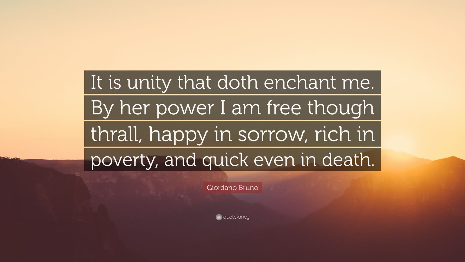 """Giordano Bruno Quote: """"It is unity that doth enchant me. By her power I am free though thrall, happy in sorrow, rich in poverty, and quick even in death."""""""