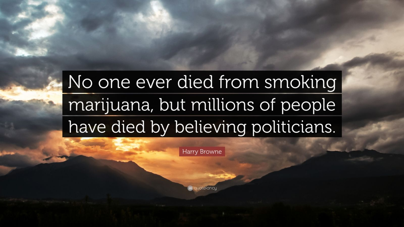 "Harry Browne Quote: ""No one ever died from smoking marijuana, but millions of people have died by believing politicians."""