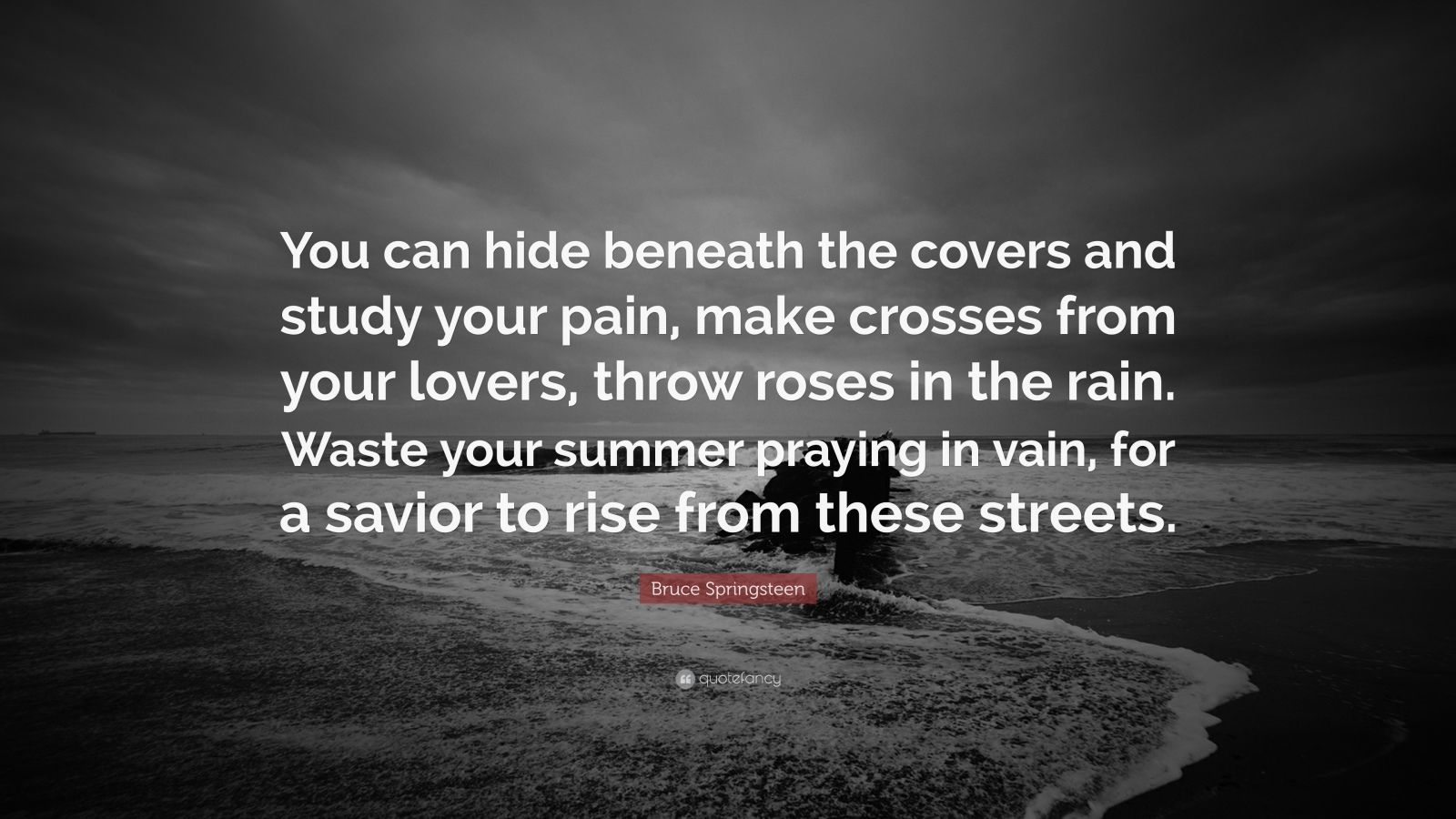 """Bruce Springsteen Quote: """"You can hide beneath the covers and study your pain, make crosses from your lovers, throw roses in the rain. Waste your summer praying in vain, for a savior to rise from these streets."""""""