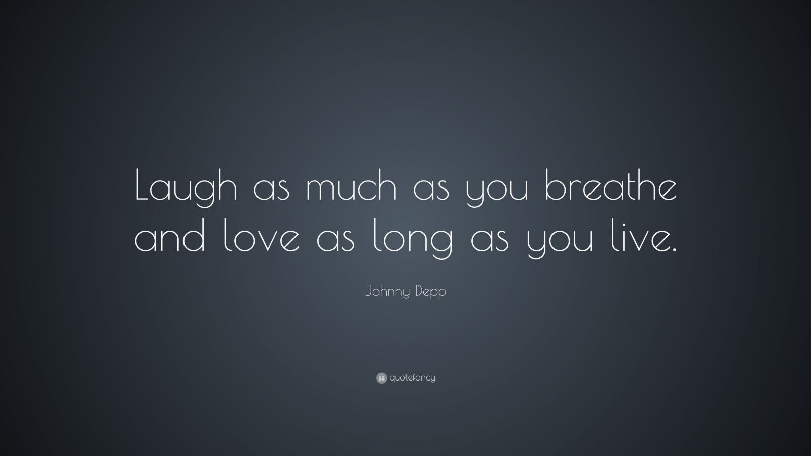 """Johnny Depp Quote: """"Laugh as much as you breathe and love as long as you live."""""""