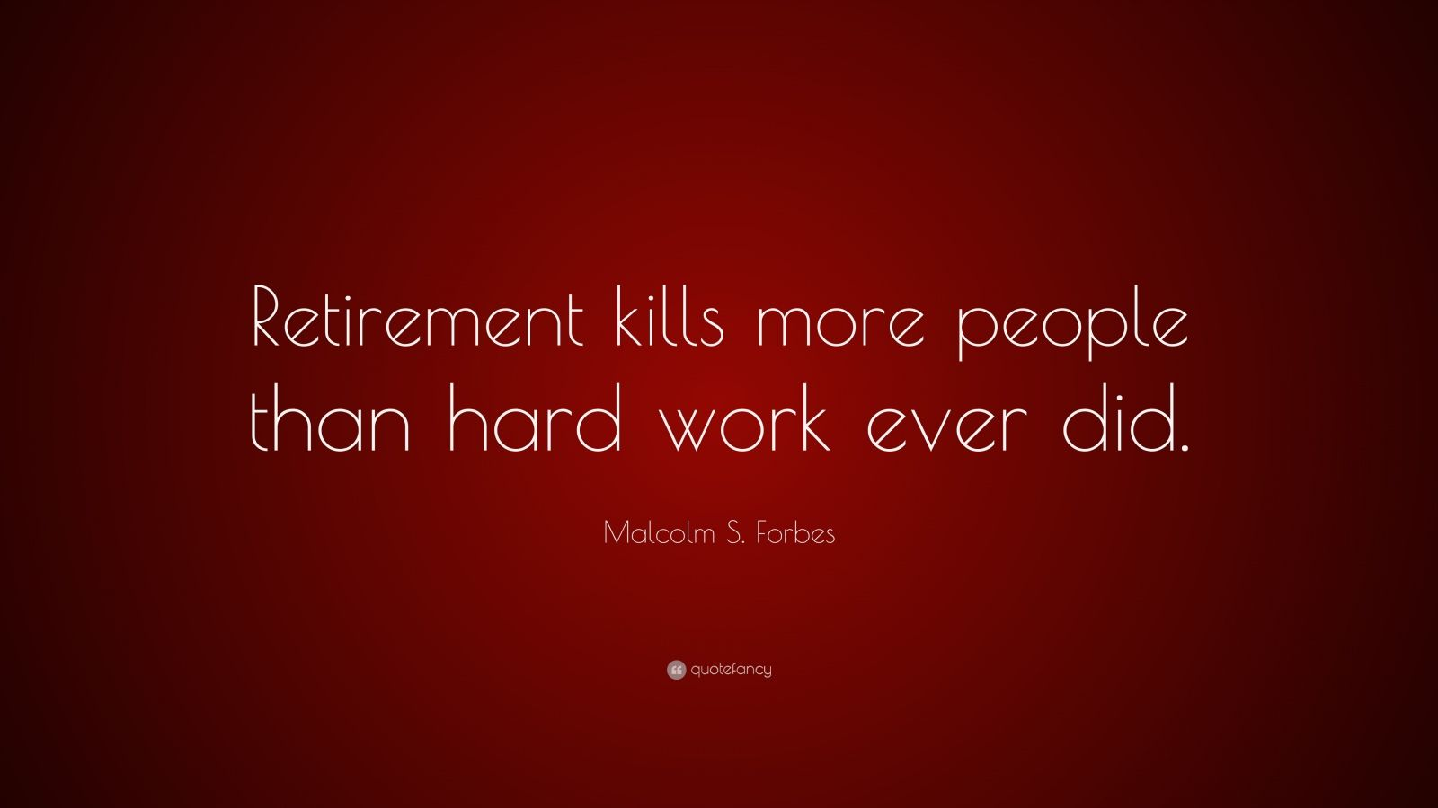 "Malcolm S. Forbes Quote: ""Retirement kills more people than hard work ever did."""