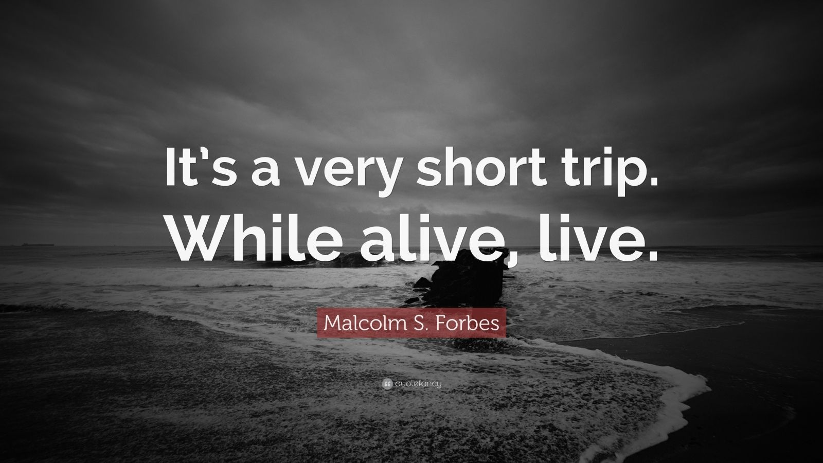 "Malcolm S. Forbes Quote: ""It's a very short trip. While alive, live."""