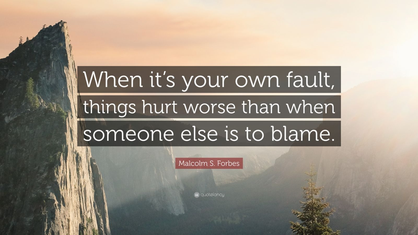 "Malcolm S. Forbes Quote: ""When it's your own fault, things hurt worse than when someone else is to blame."""