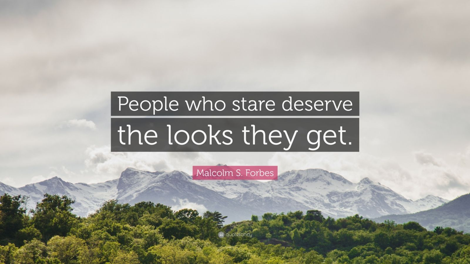 "Malcolm S. Forbes Quote: ""People who stare deserve the looks they get."""