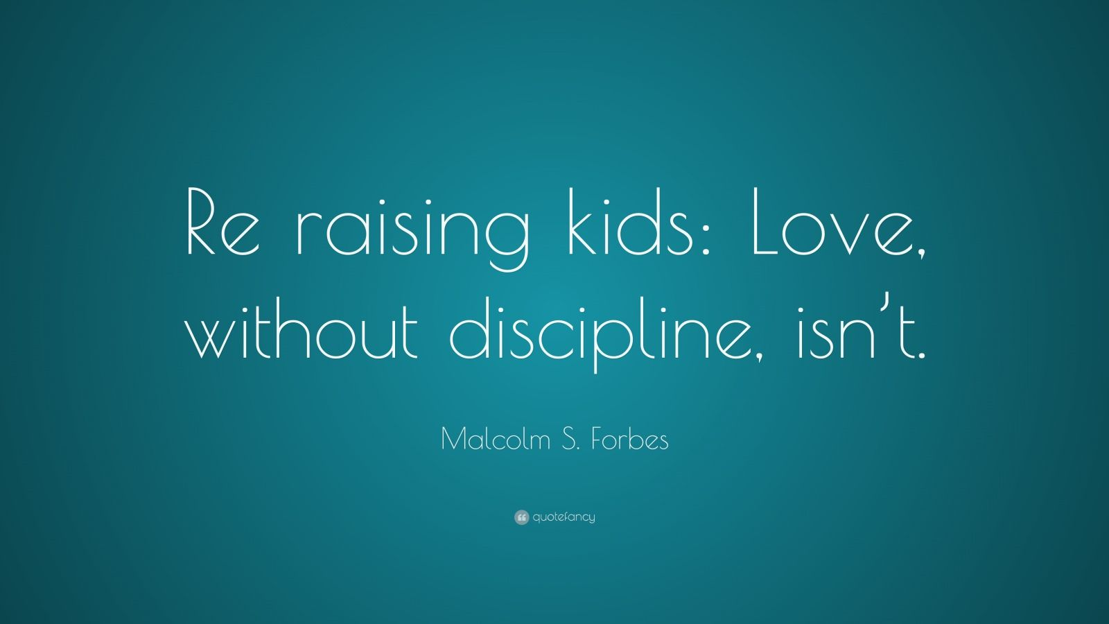"""Malcolm S. Forbes Quote: """"Re raising kids: Love, without discipline, isn't."""""""