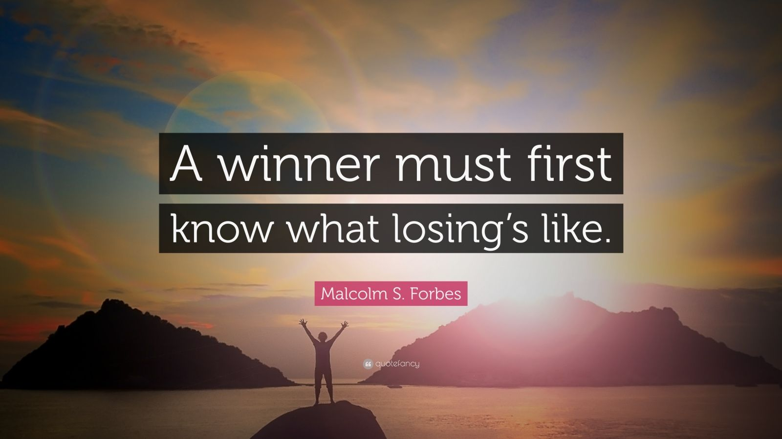 "Malcolm S. Forbes Quote: ""A winner must first know what losing's like."""