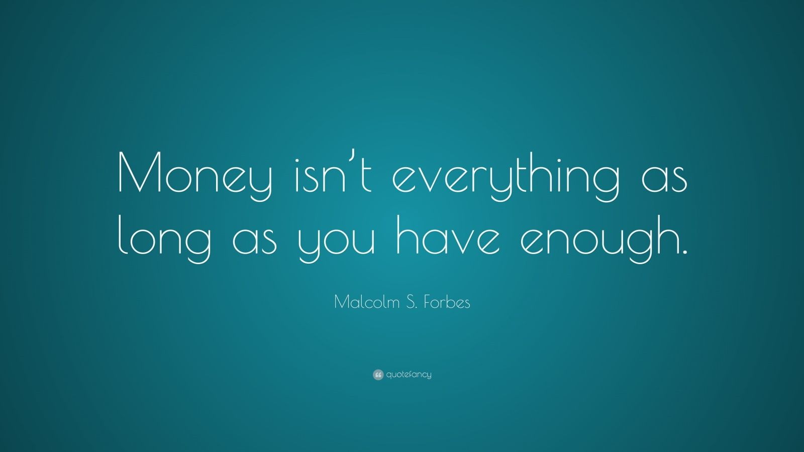 "Malcolm S. Forbes Quote: ""Money isn't everything as long as you have enough."""