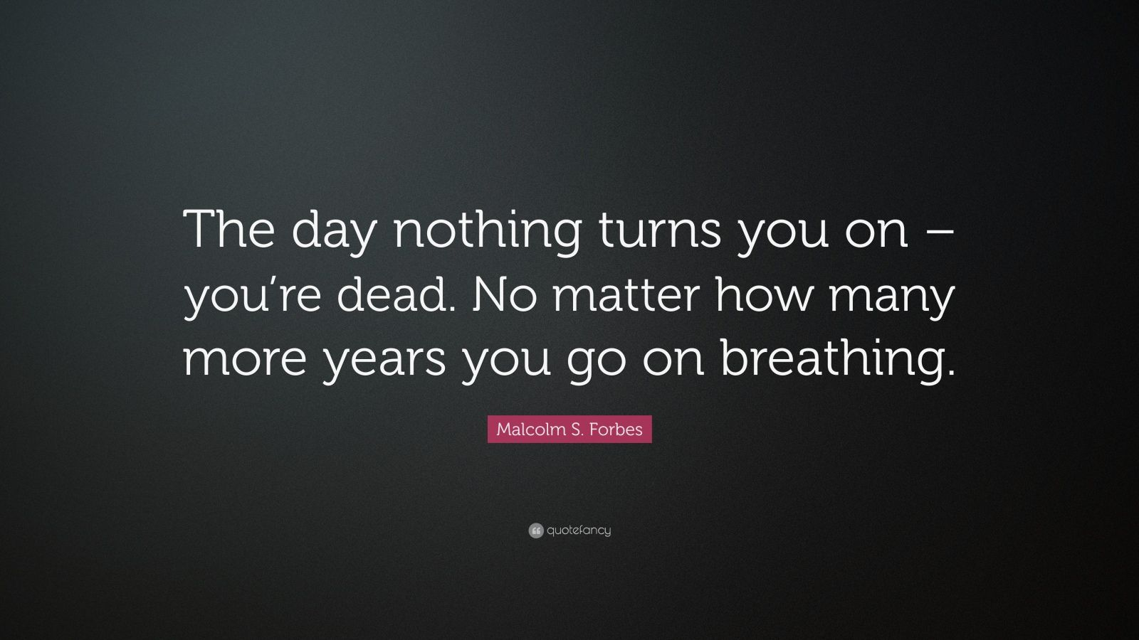 "Malcolm S. Forbes Quote: ""The day nothing turns you on – you're dead. No matter how many more years you go on breathing."""