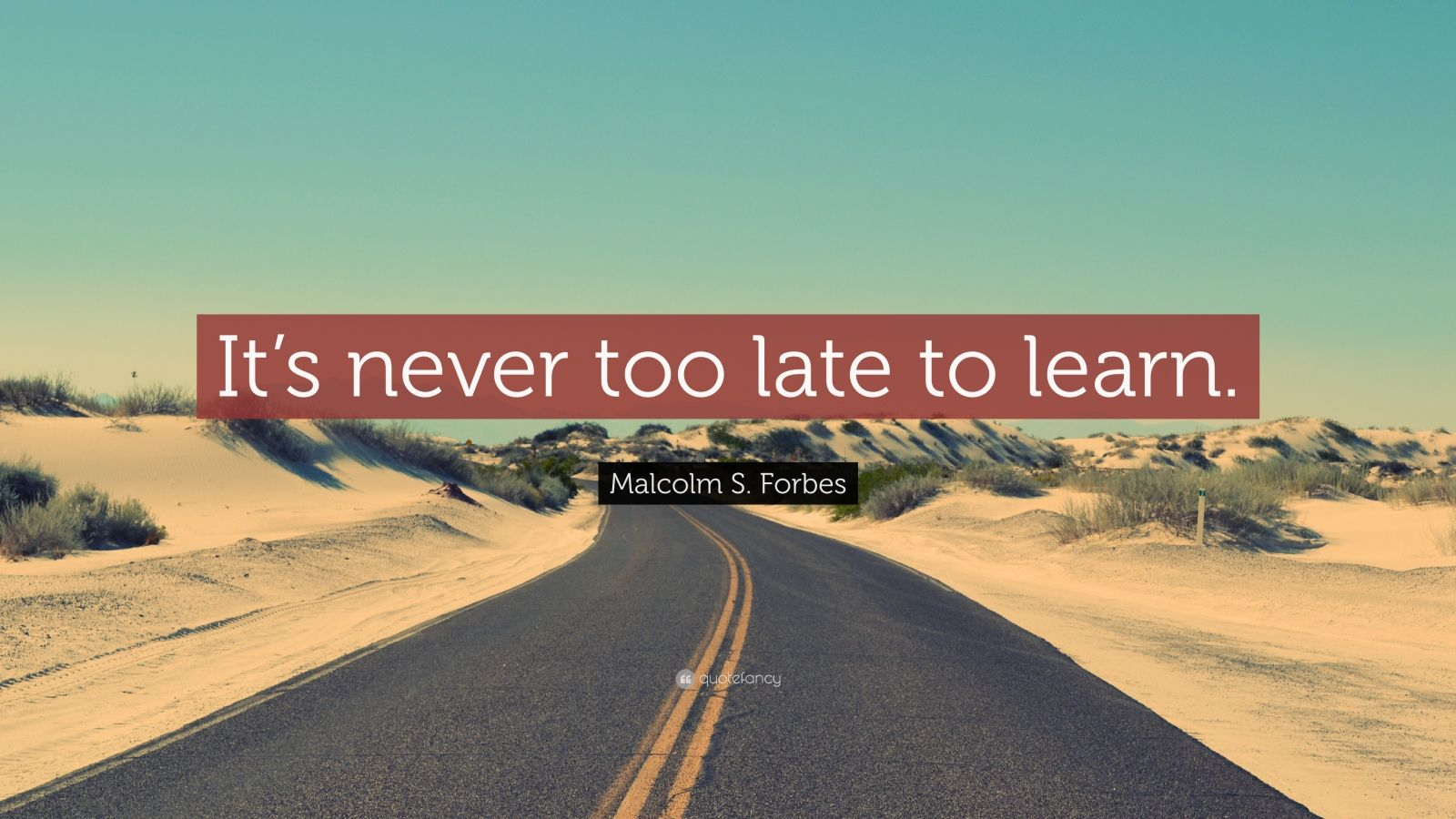 """Malcolm S. Forbes Quote: """"It's never too late to learn."""""""