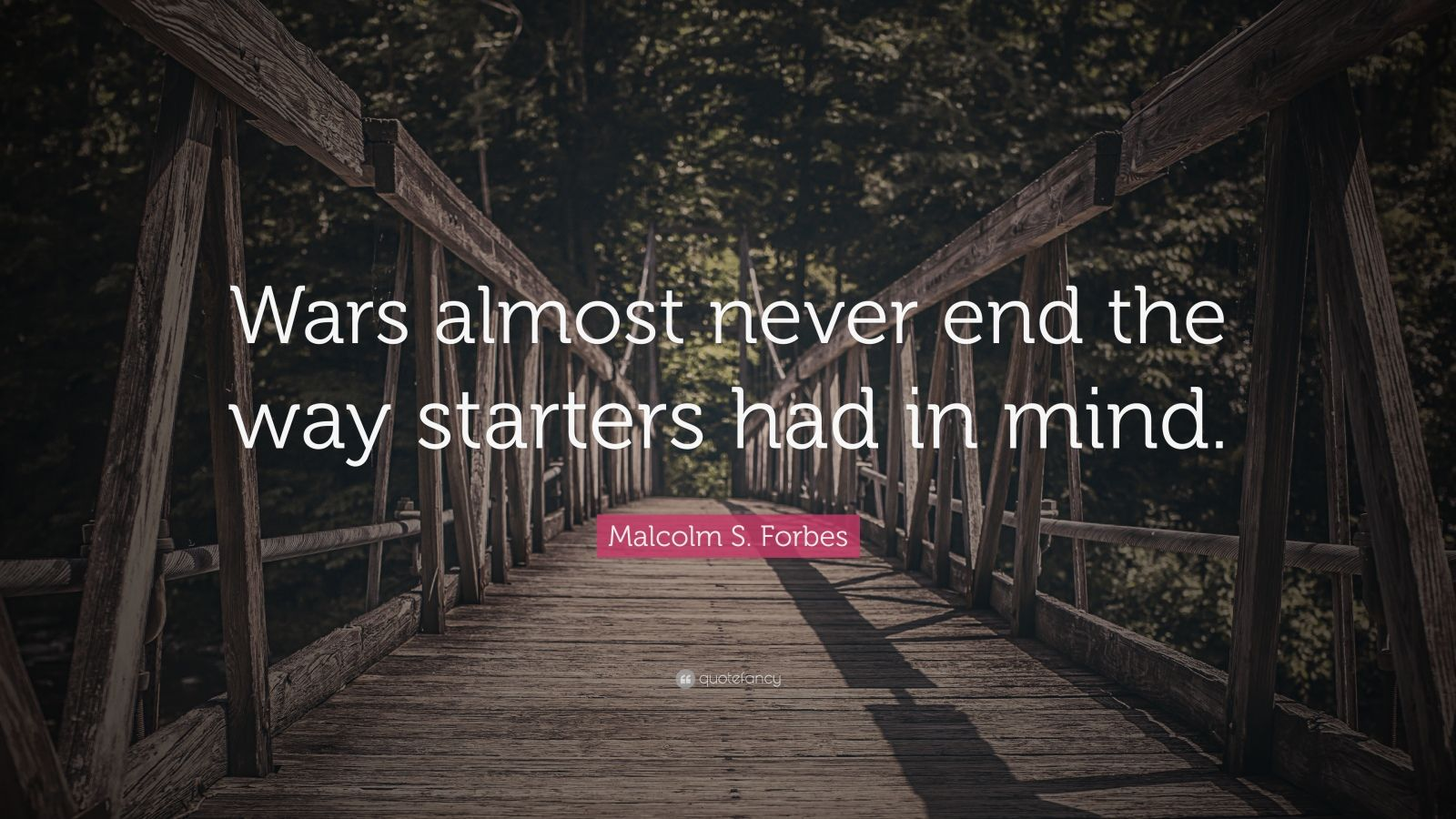 """Malcolm S. Forbes Quote: """"Wars almost never end the way starters had in mind."""""""