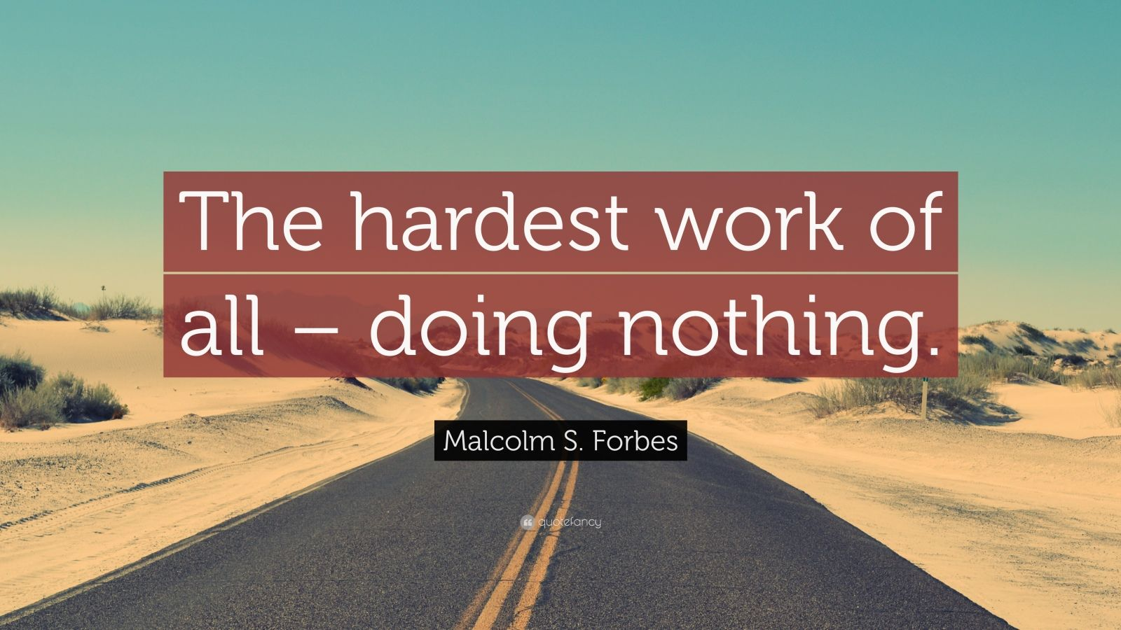 "Malcolm S. Forbes Quote: ""The hardest work of all – doing nothing."""