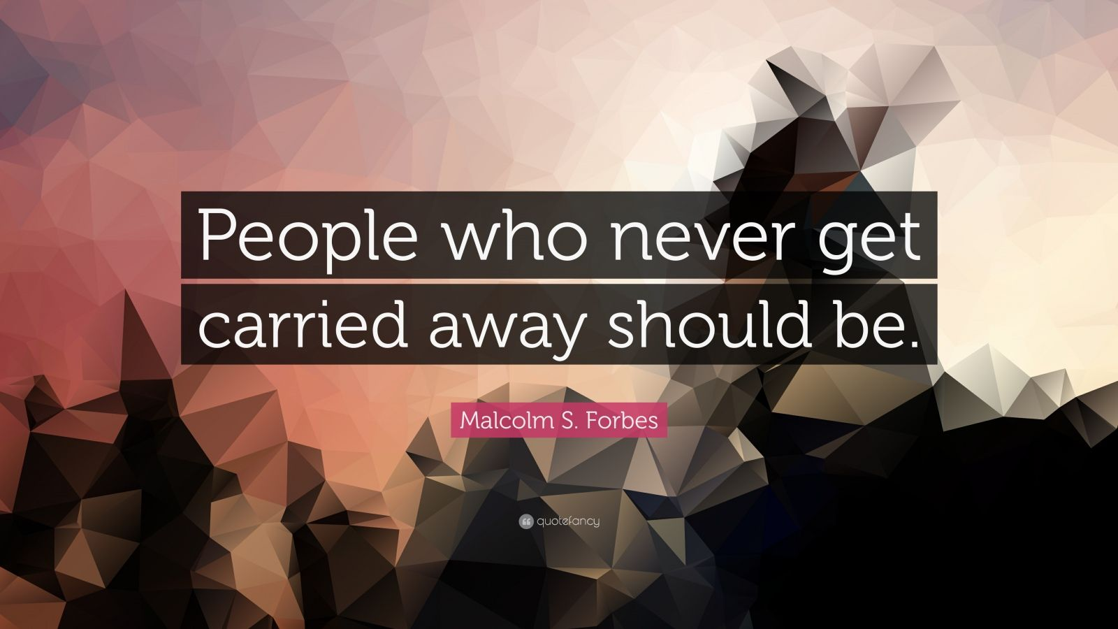 """Malcolm S. Forbes Quote: """"People who never get carried away should be."""""""