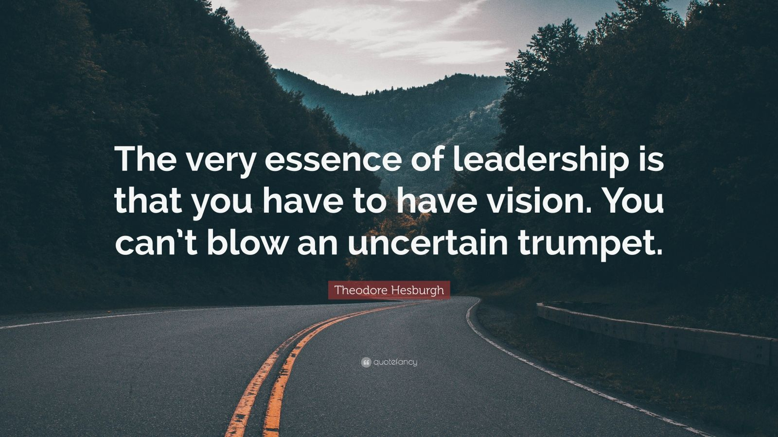 """Theodore Hesburgh Quote: """"The very essence of leadership is that you have to have vision. You can't blow an uncertain trumpet."""""""