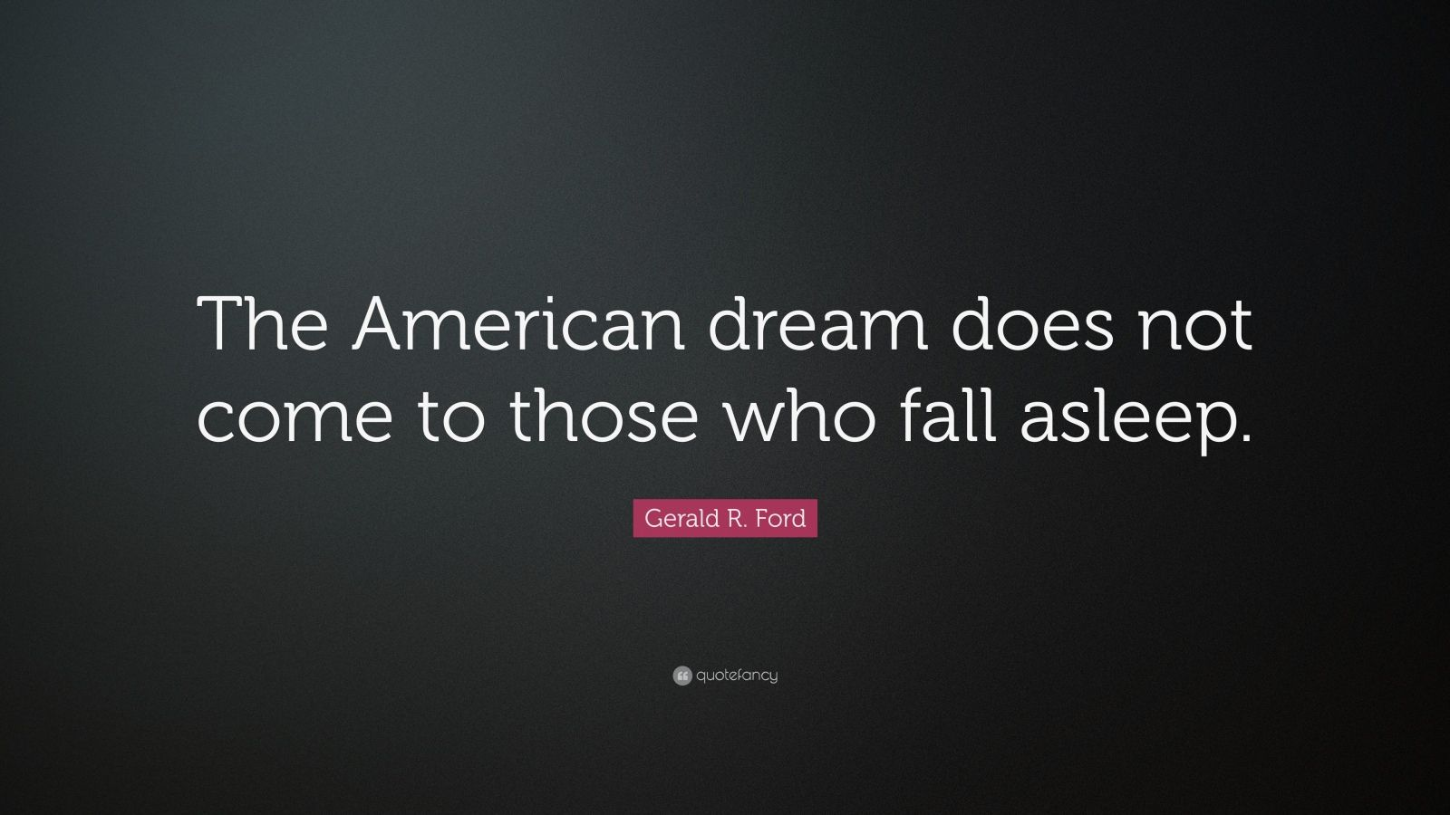 "Gerald R. Ford Quote: ""The American dream does not come to those who fall asleep."""