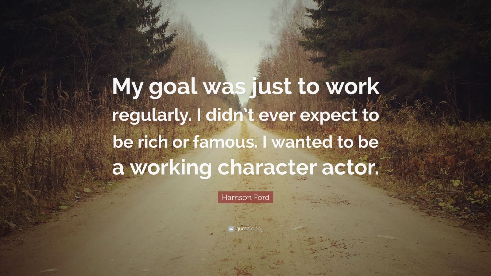 """Harrison Ford Quote: """"My goal was just to work regularly. I didn't ever expect to be rich or famous. I wanted to be a working character actor."""""""