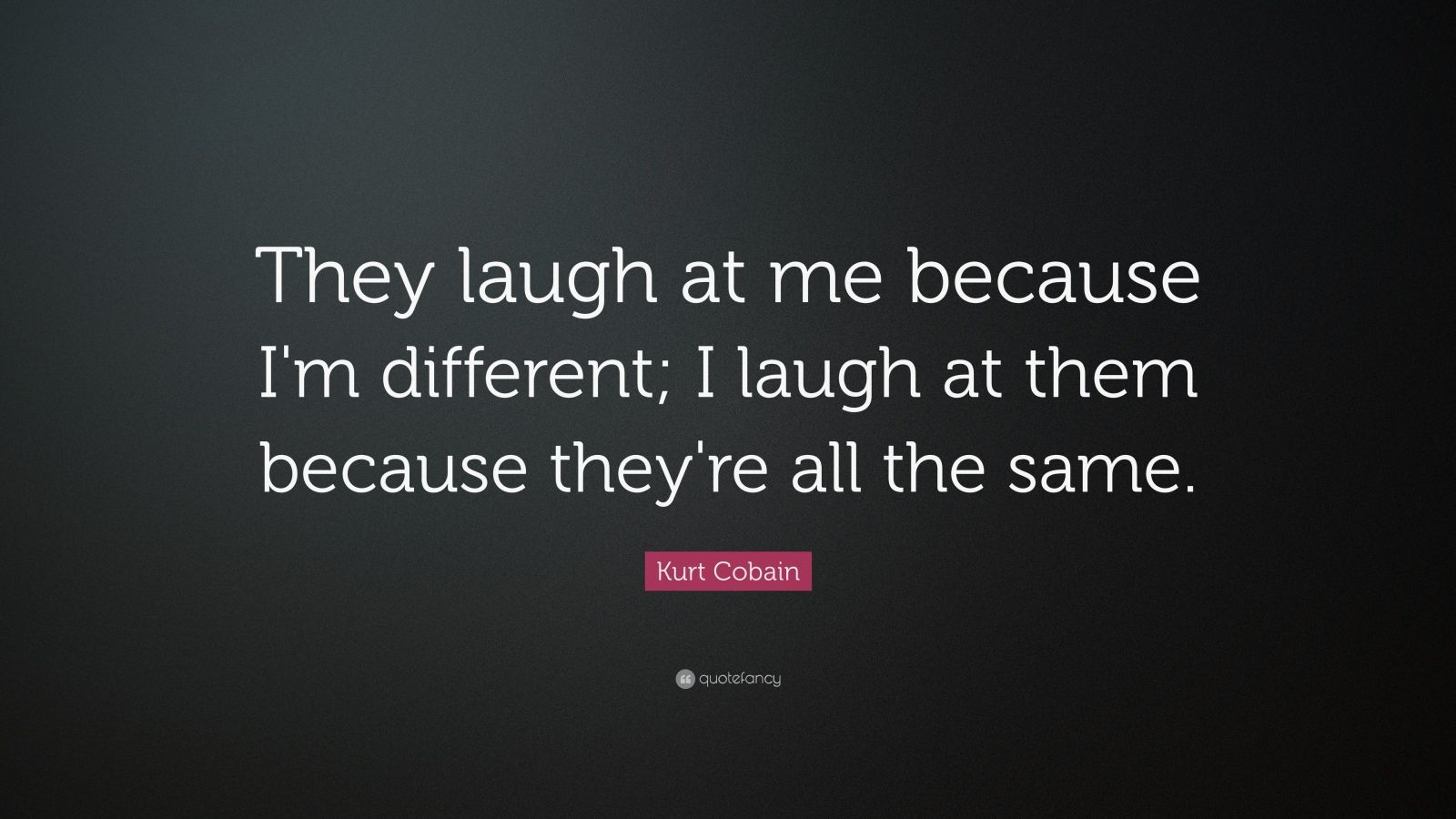 """Kurt Cobain Quote: """"They laugh at me because I'm different; I laugh at them because they're all the same."""""""