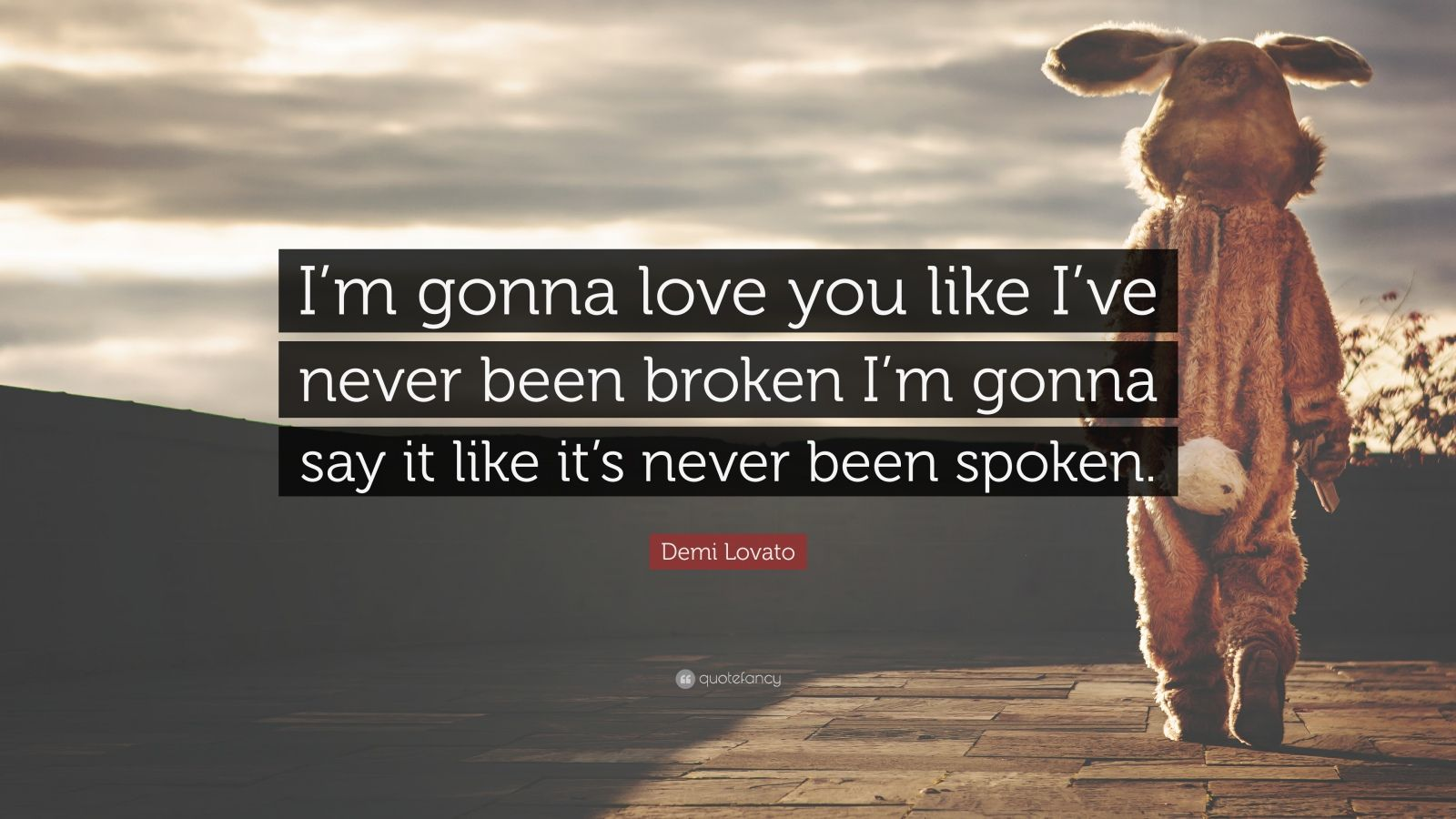 """Demi Lovato Quote: """"I'm gonna love you like I've never been broken I'm gonna say it like it's never been spoken."""""""