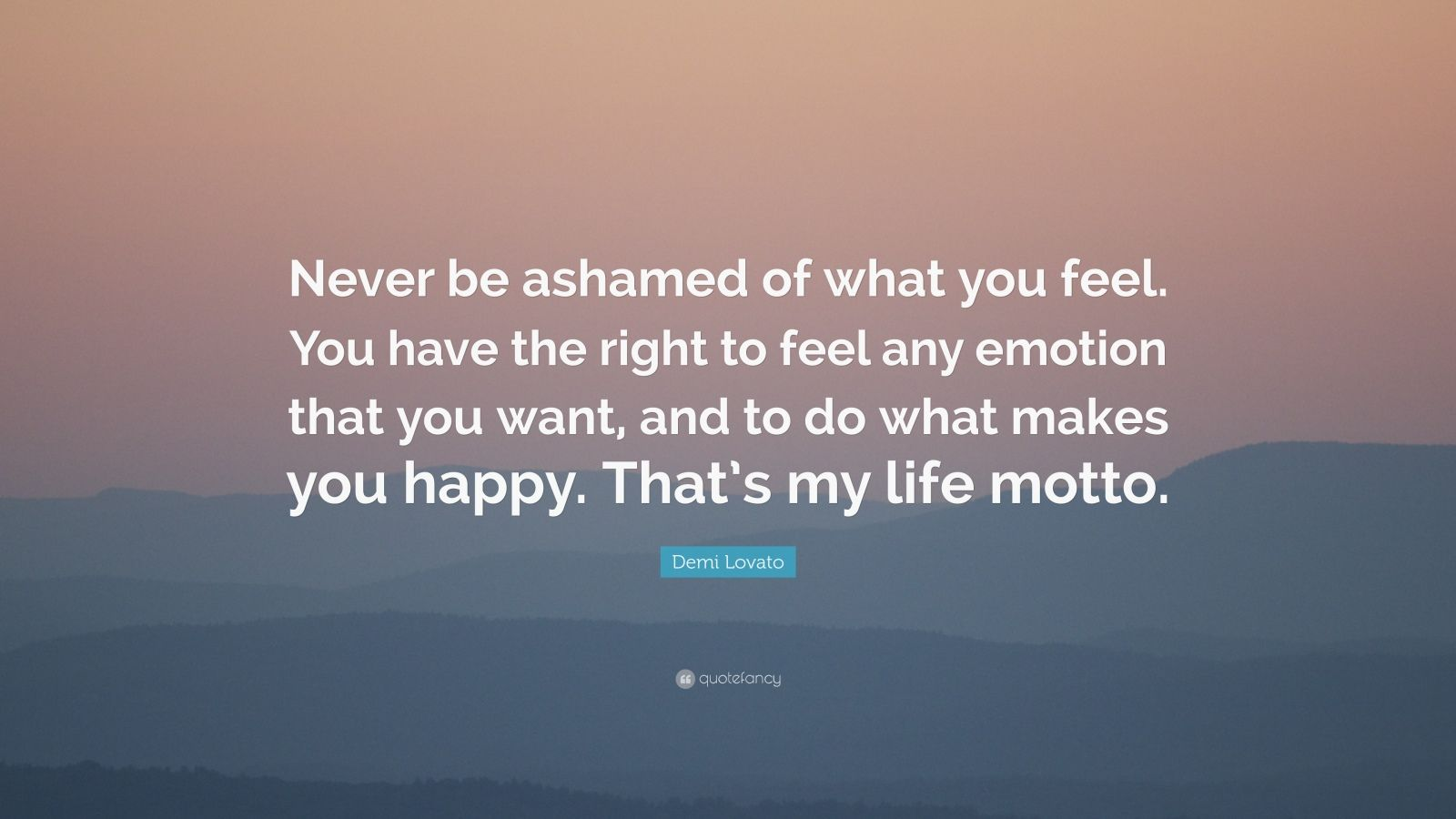 """Demi Lovato Quote: """"Never be ashamed of what you feel. You have the right to feel any emotion that you want, and to do what makes you happy. That's my life motto."""""""