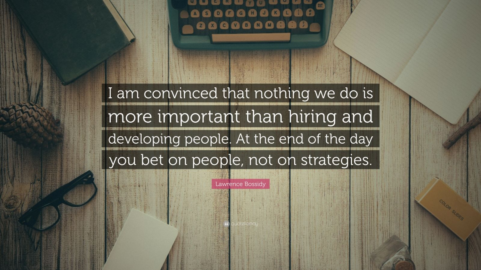 """Lawrence Bossidy Quote: """"I am convinced that nothing we do is more important than hiring and developing people. At the end of the day you bet on people, not on strategies."""""""