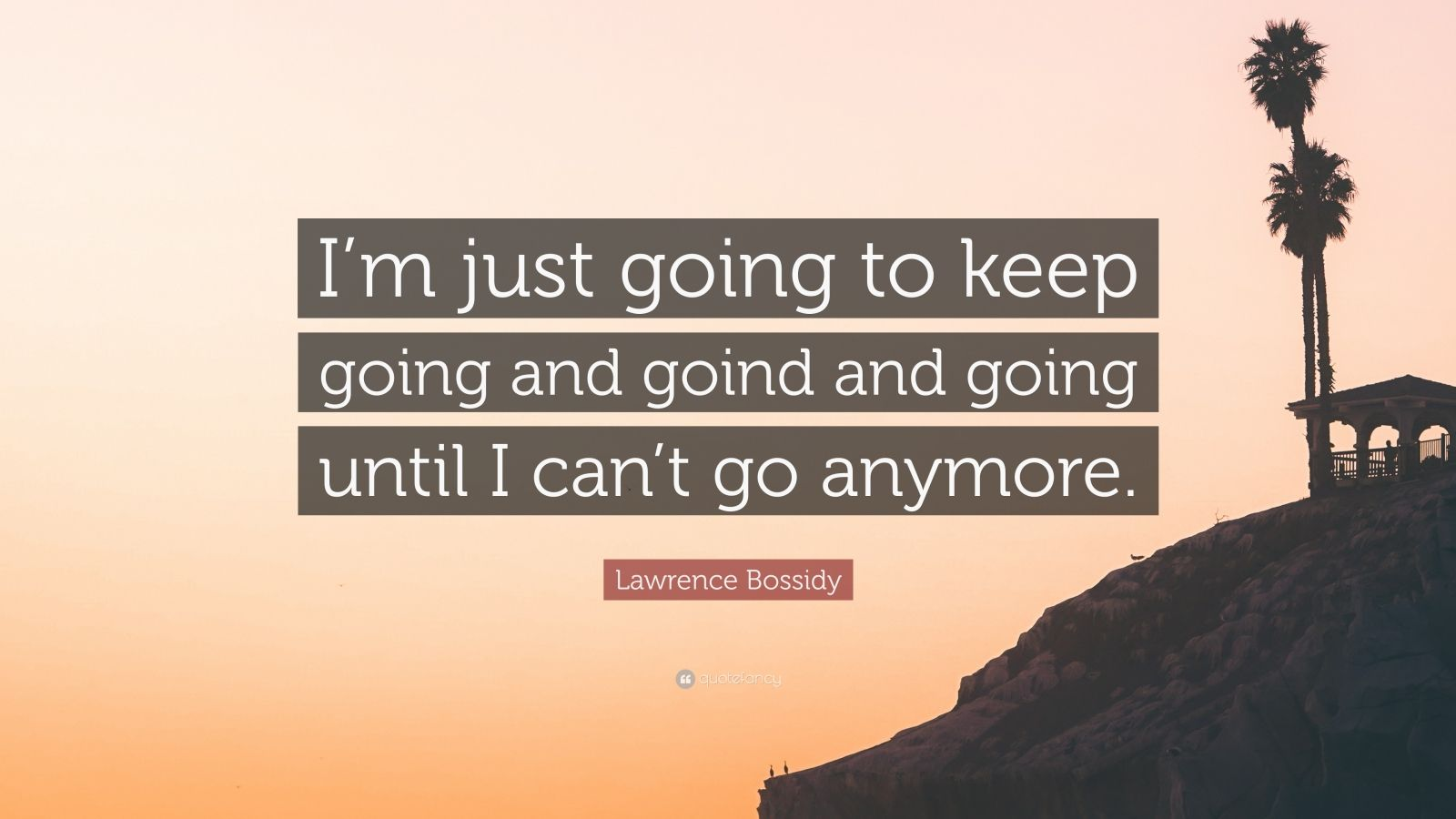 """Lawrence Bossidy Quote: """"I'm just going to keep going and goind and going until I can't go anymore."""""""