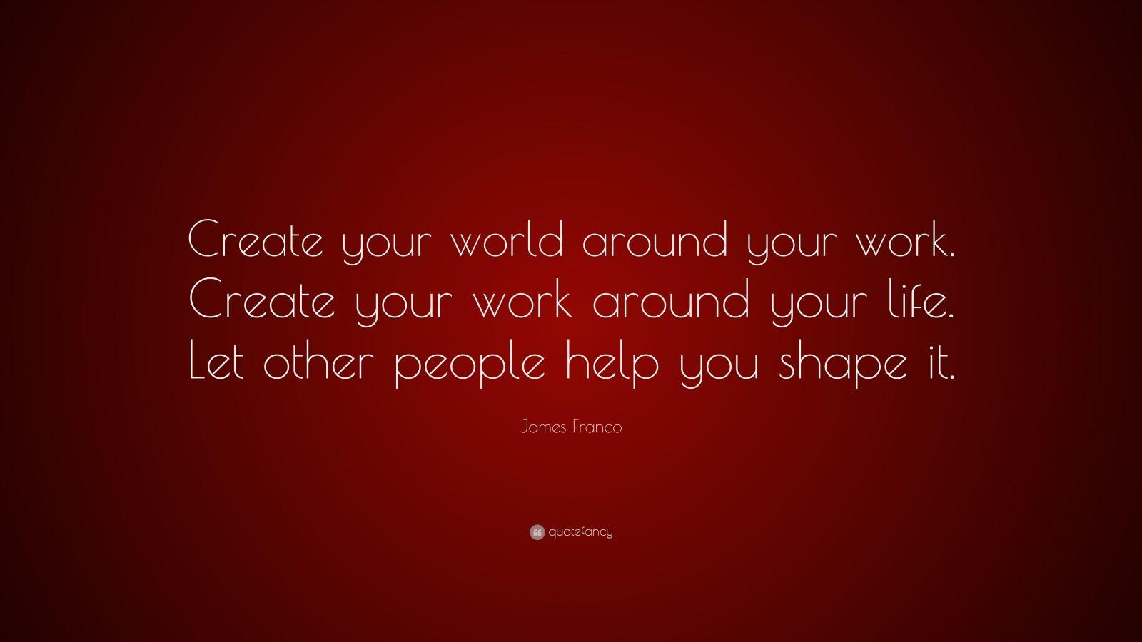 James franco quote create your world around your work - Create your world ...