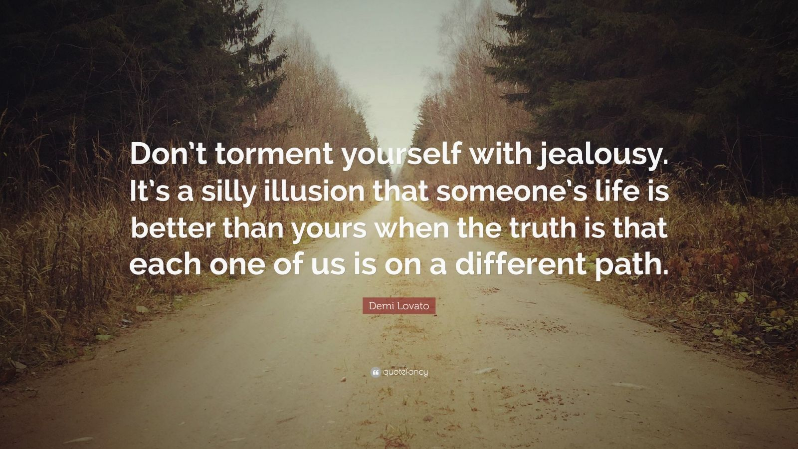 "Demi Lovato Quote: ""Don't torment yourself with jealousy. It's a silly illusion that someone's life is better than yours when the truth is that each one of us is on a different path."""