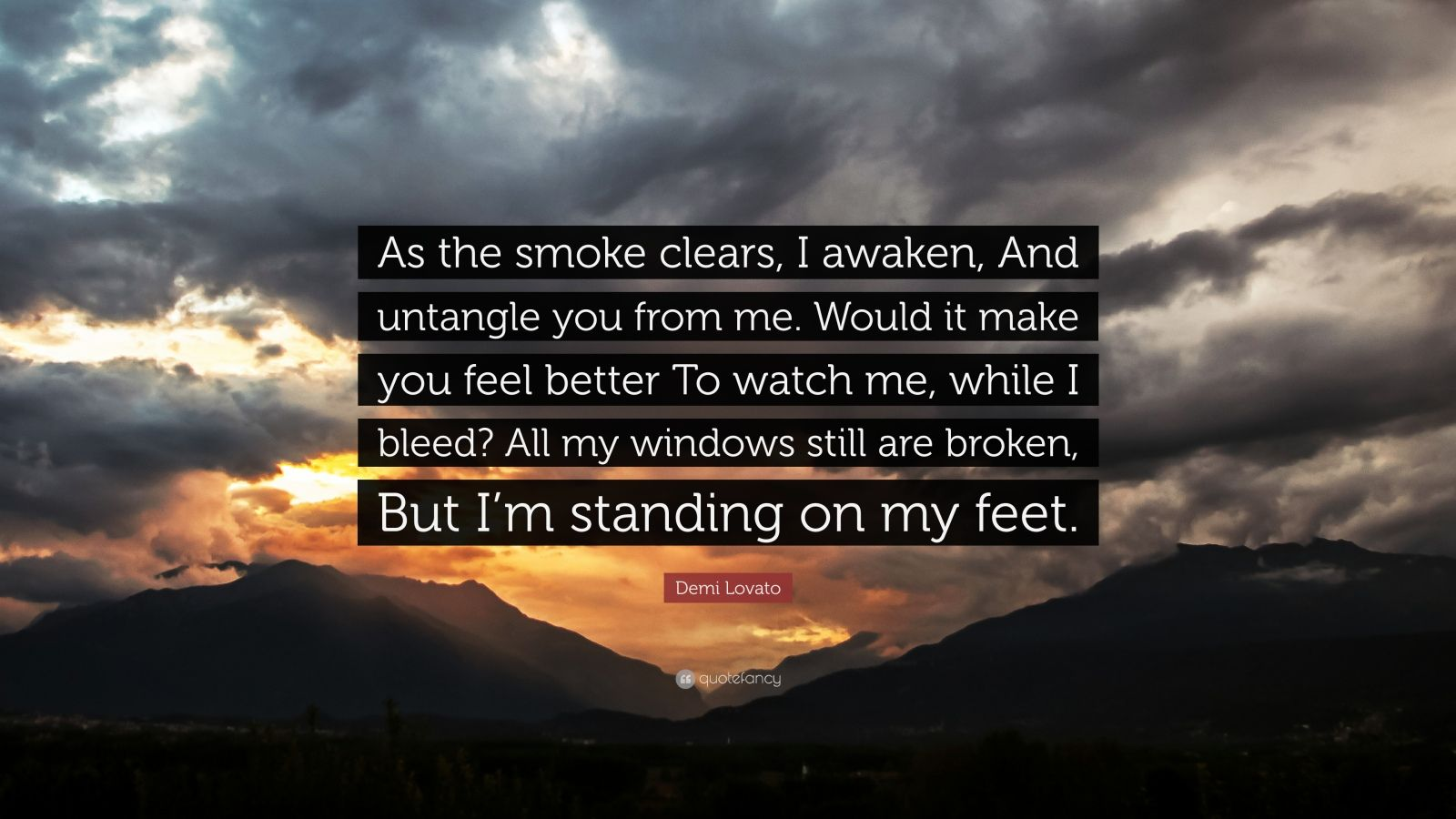 """Demi Lovato Quote: """"As the smoke clears, I awaken, And untangle you from me. Would it make you feel better To watch me, while I bleed? All my windows still are broken, But I'm standing on my feet."""""""
