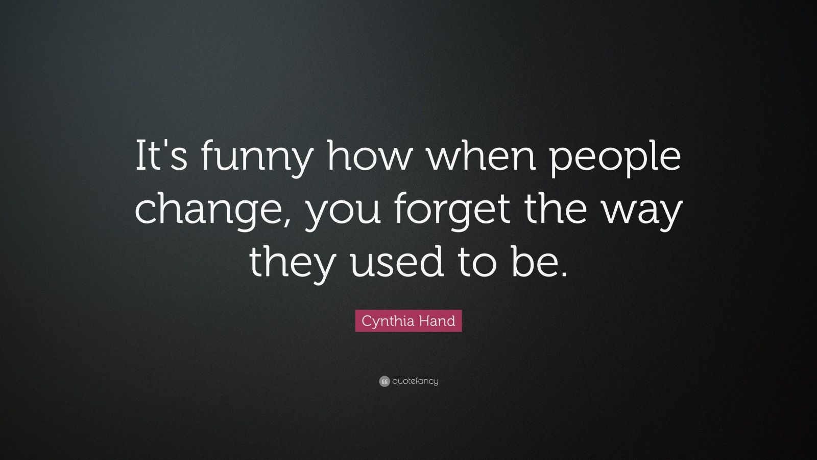 Funny Quotes About Change And Love : Its funny how when people change, you forget the way they used to be ...