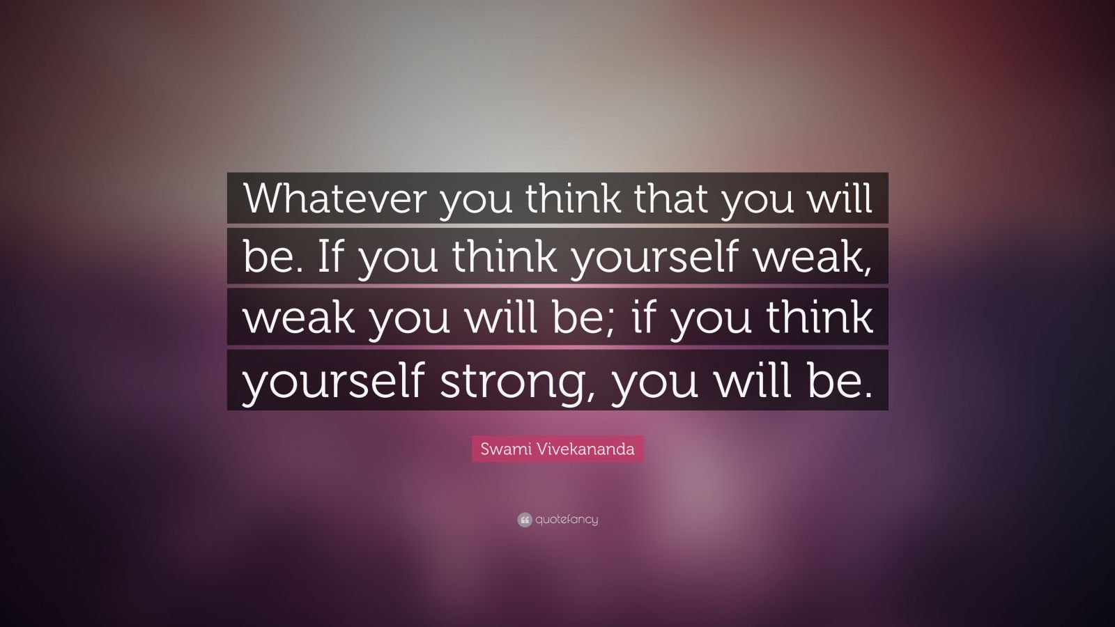 """Be Strong When You Are Weak Quote: Swami Vivekananda Quote: """"Whatever You Think That You Will"""
