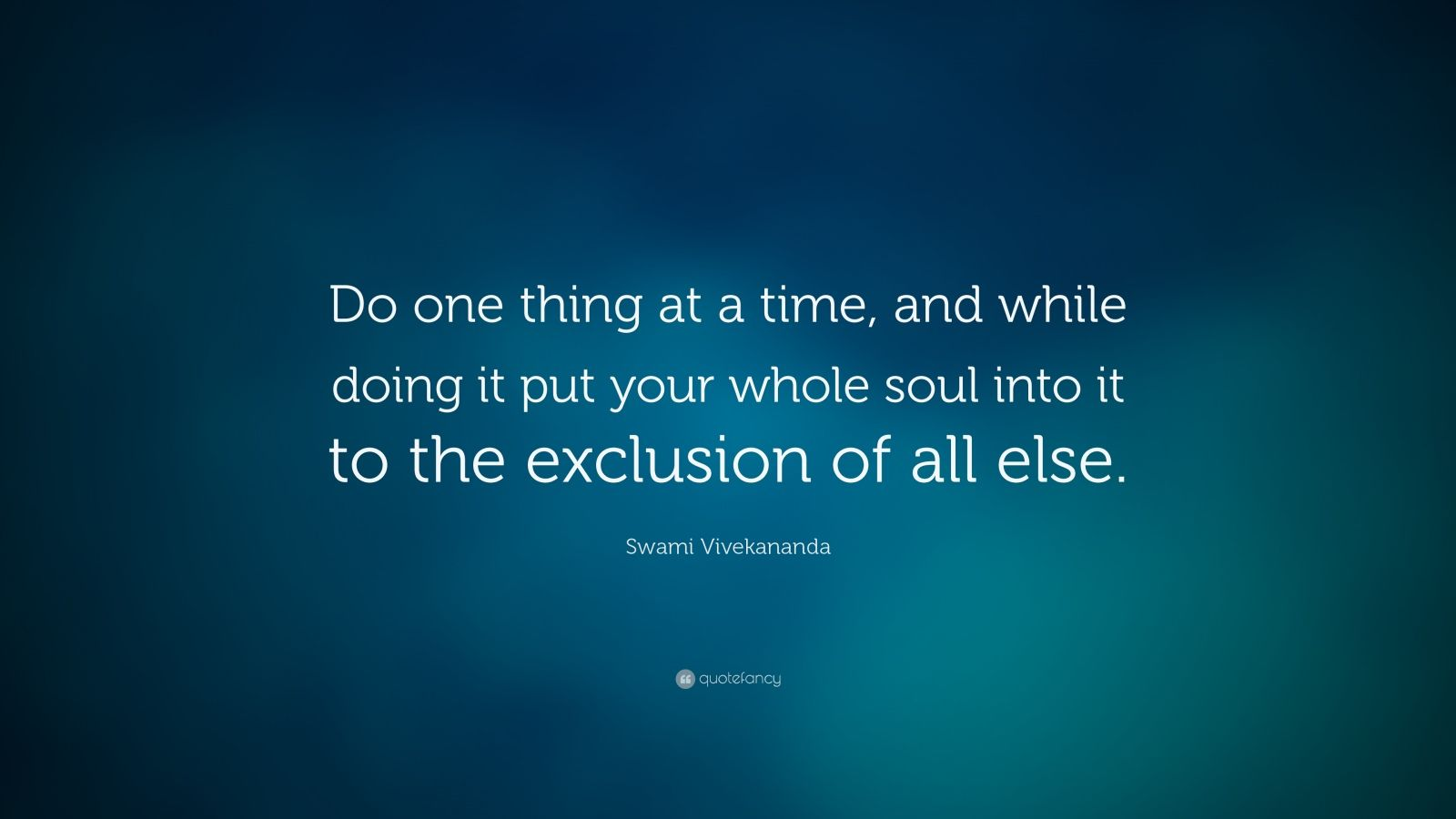 "Swami Vivekananda Quote: ""Do one thing at a time, and while doing it put your whole soul into it to the exclusion of all else."""