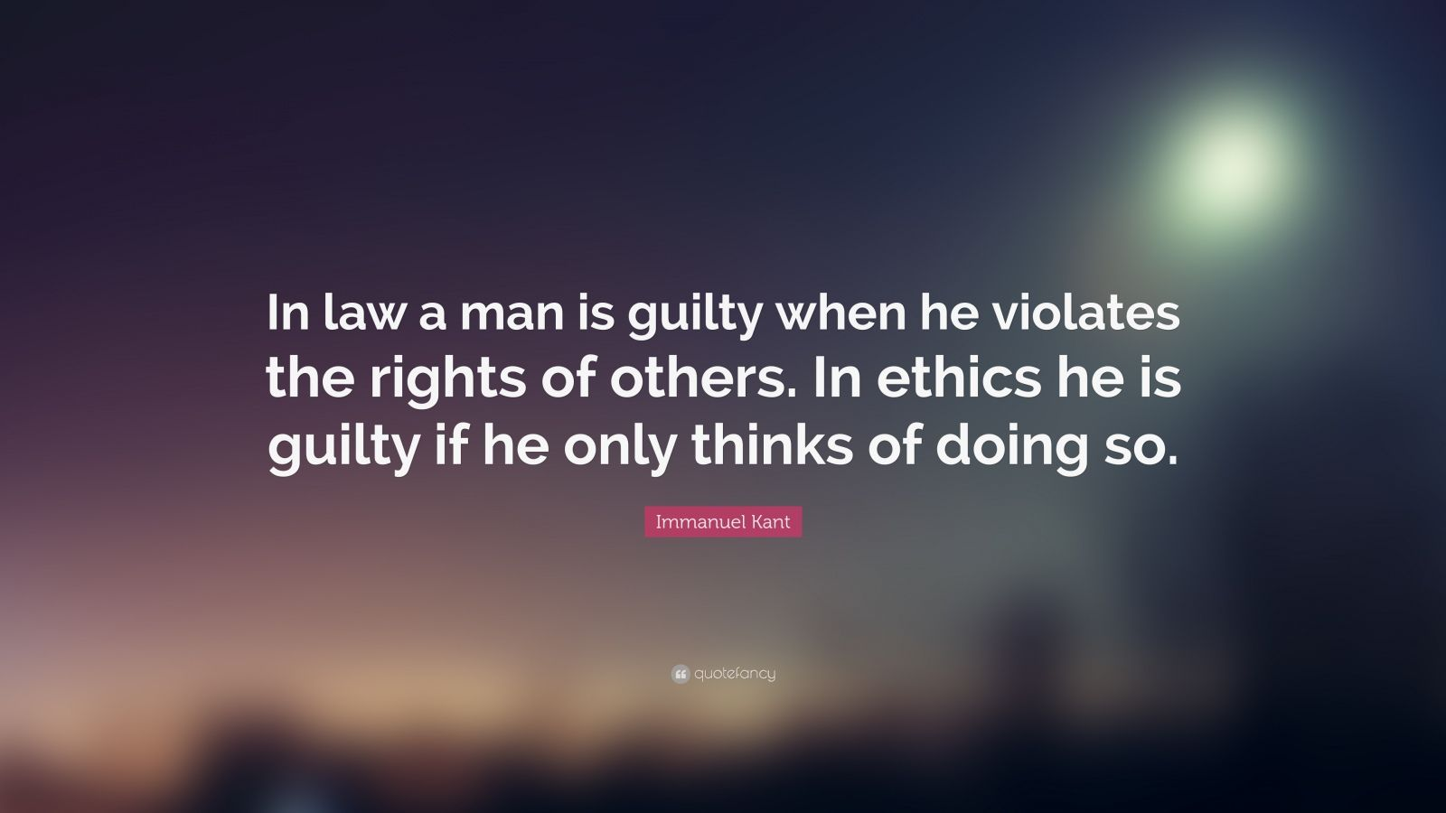 """Immanuel Kant Quote: """"In law a man is guilty when he violates the rights of others. In ethics he is guilty if he only thinks of doing so."""""""