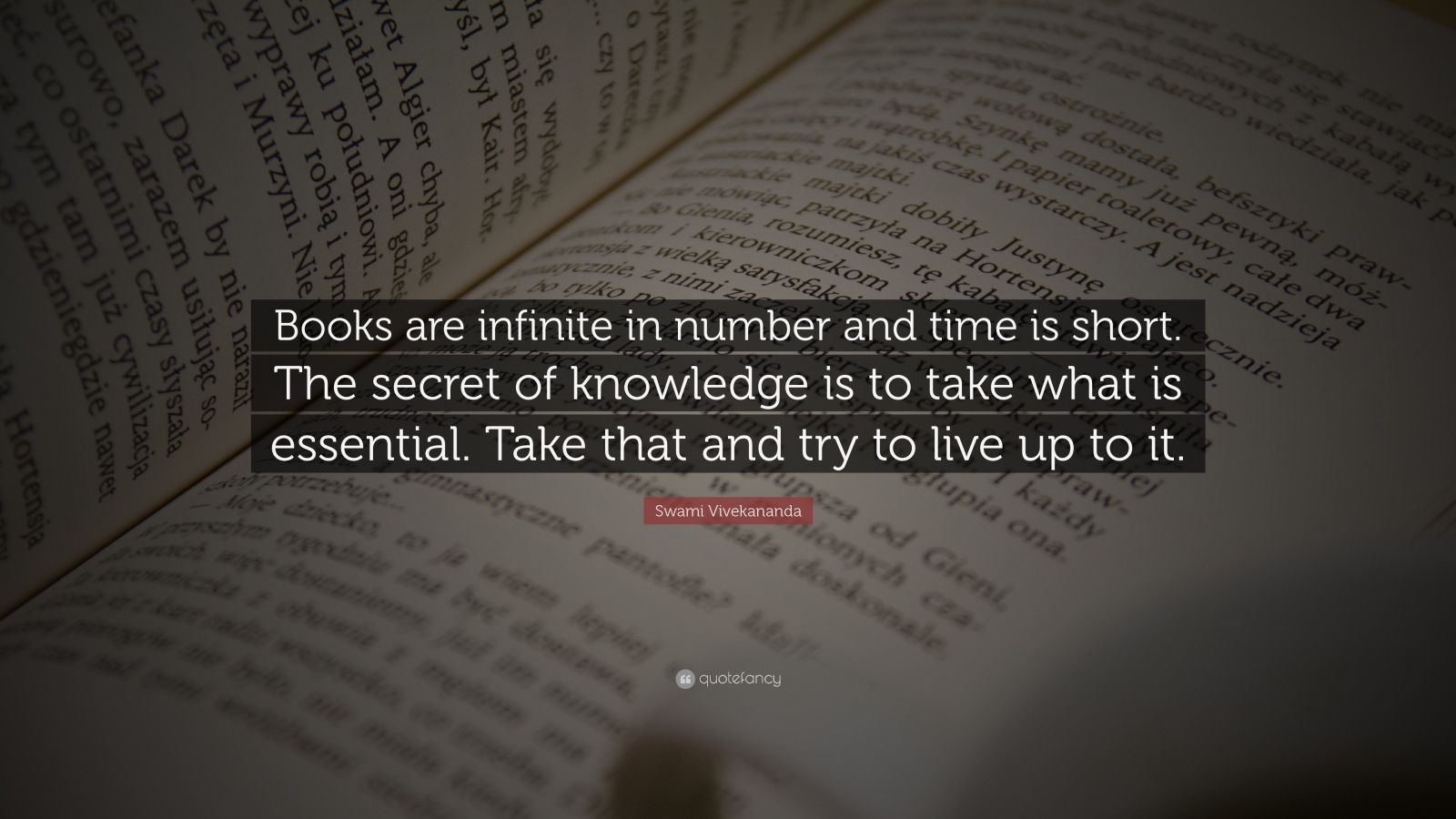 "Swami Vivekananda Quote: ""Books are infinite in number and time is short. The secret of knowledge is to take what is essential. Take that and try to live up to it."""