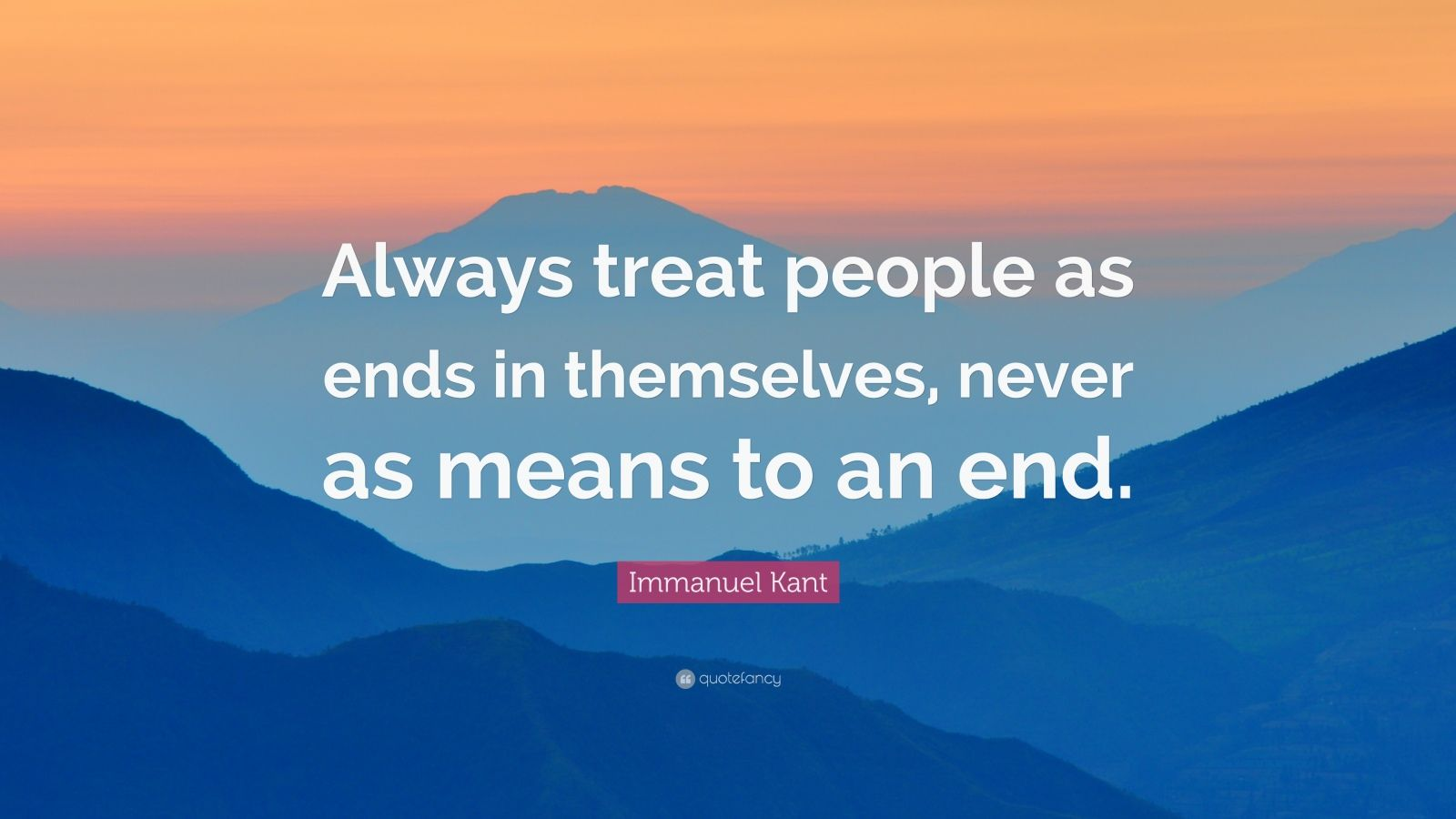 "Immanuel Kant Quote: ""Always treat people as ends in themselves, never as means to an end."""