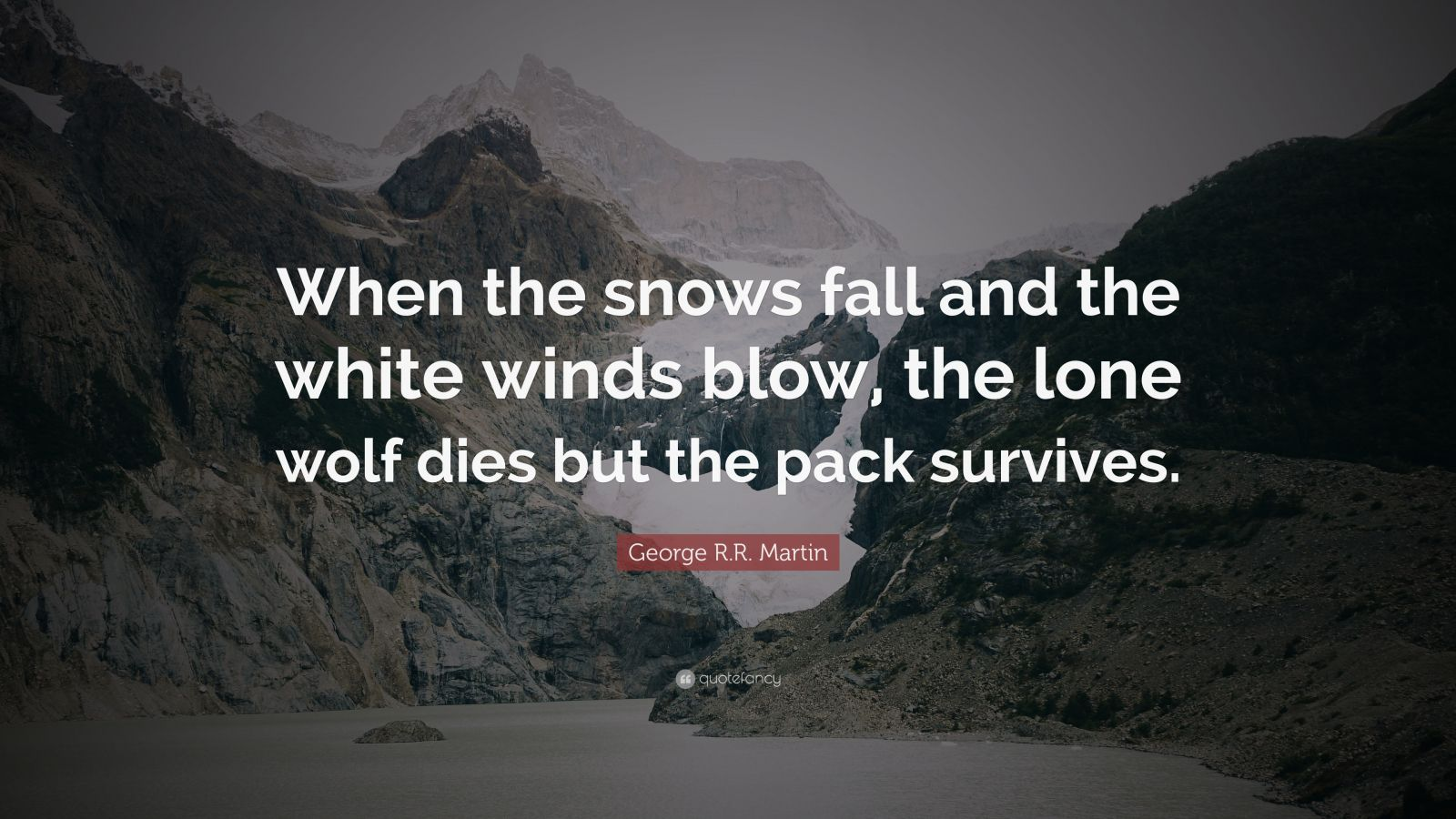 """George R.R. Martin Quote: """"When the snows fall and the white winds blow, the lone wolf dies but the pack survives."""""""