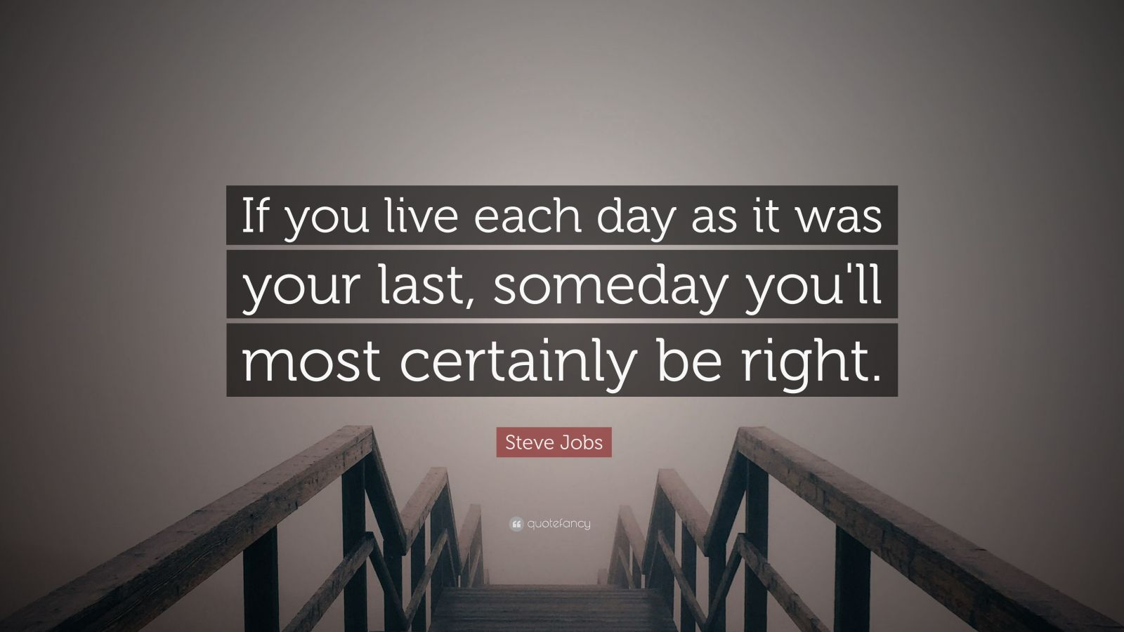 "Steve Jobs Quote: ""If you live each day as it was your last, someday you'll most certainly be right."""