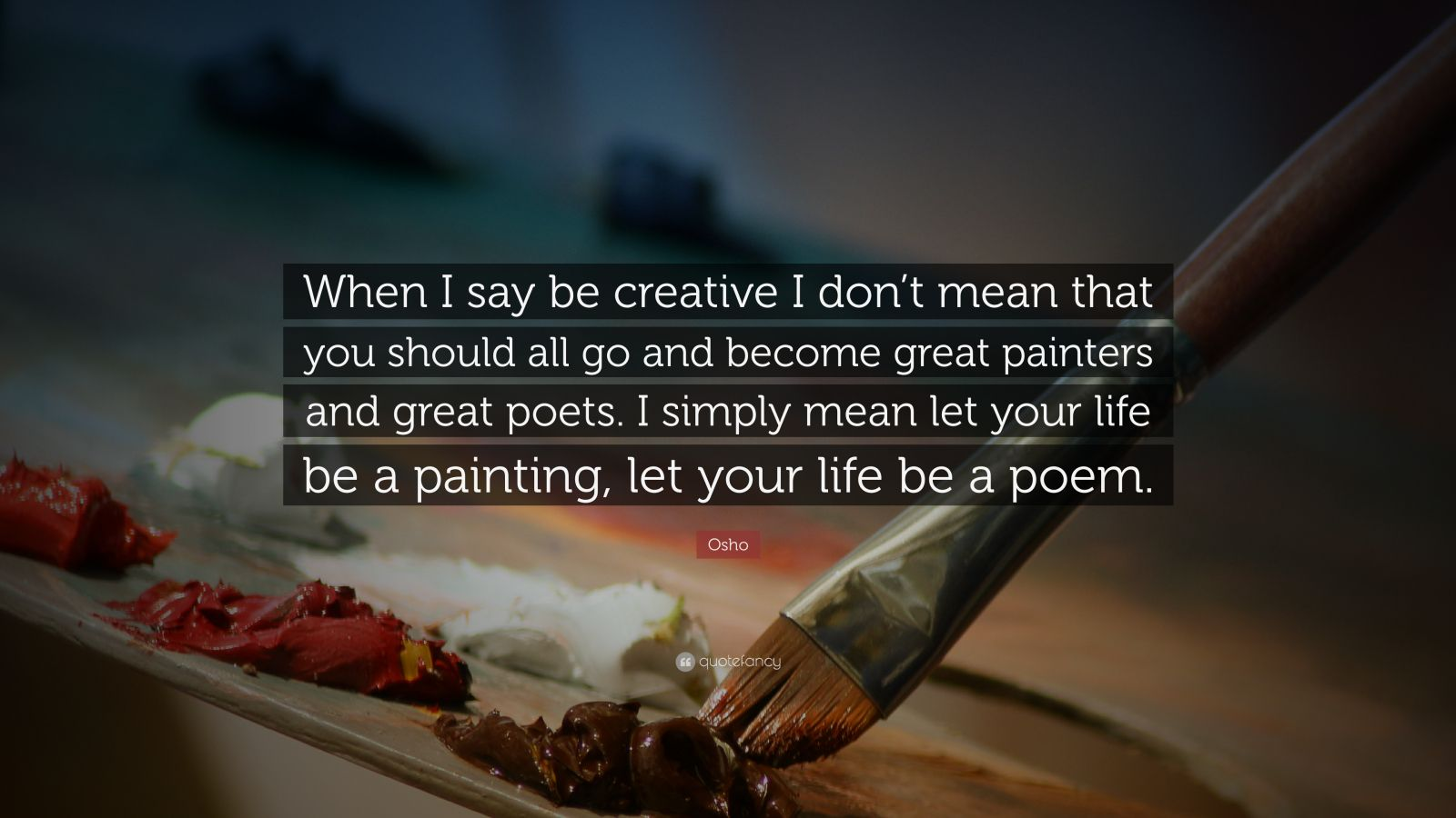 "Osho Quote: ""When I say be creative I don't mean that you should all go and become great painters and great poets. I simply mean let your life be a painting, let your life be a poem."""